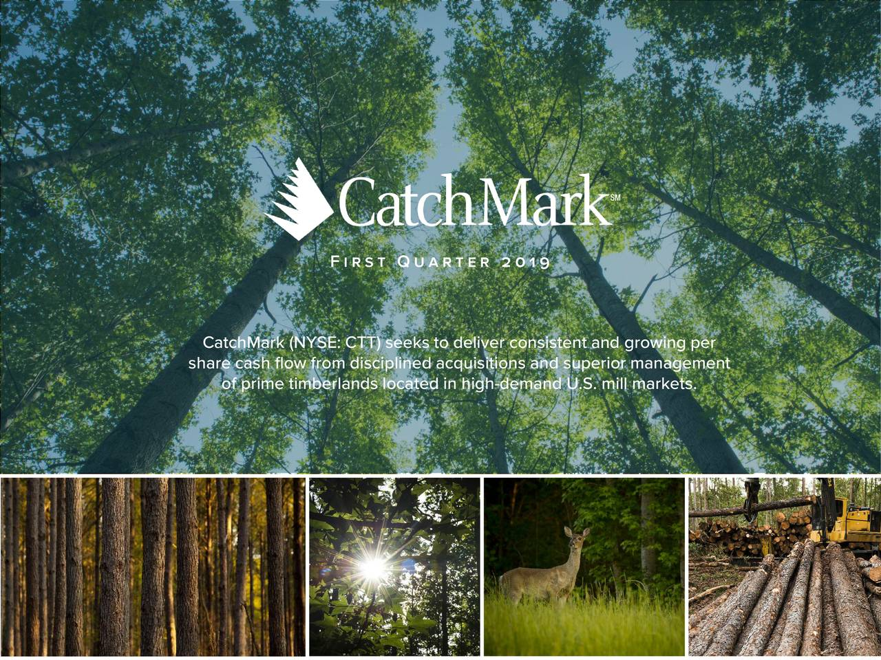 CatchMark (NYSE: CTT) seeks to deliver consistent and growing per share cash flow from disciplined acquisitions and superior management of prime timberlands located in high-demand U.S. mill markets. 1 1