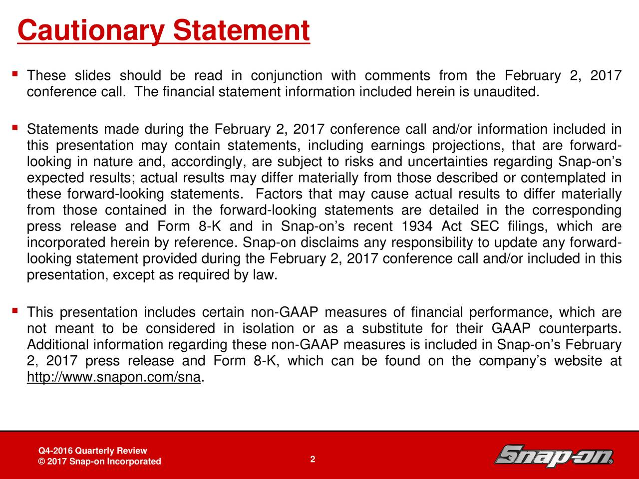 These slides should be read in conjunction with comments from the February 2, 2017 conference call. The financial statement information included herein is unaudited. Statements made during the February 2, 2017 conference call and/or information included in this presentation may contain statements, including earnings projections, that are forward- looking in nature and, accordingly, are subject to risks and uncertainties regarding Snap-ons expected results; actual results may differ materially from those described or contemplated in these forward-looking statements. Factors that may cause actual results to differ materially from those contained in the forward-looking statements are detailed in the corresponding press release and Form 8-K and in Snap-ons recent 1934 Act SEC filings, which are incorporated herein by reference. Snap-on disclaims any responsibility to update any forward- looking statement provided during the February 2, 2017 conference call and/or included in this presentation, except as required by law. This presentation includes certain non-GAAP measures of financial performance, which are not meant to be considered in isolation or as a substitute for their GAAP counterparts. Additional information regarding these non-GAAP measures is included in Snap-ons February 2, 2017 press release and Form 8-K, which can be found on the companys website at http://www.snapon.com/sna. Snap-on Tools In-Depth Business Review Board of Directors Review 2April 27, 2011n Incorporated DB22 - 2