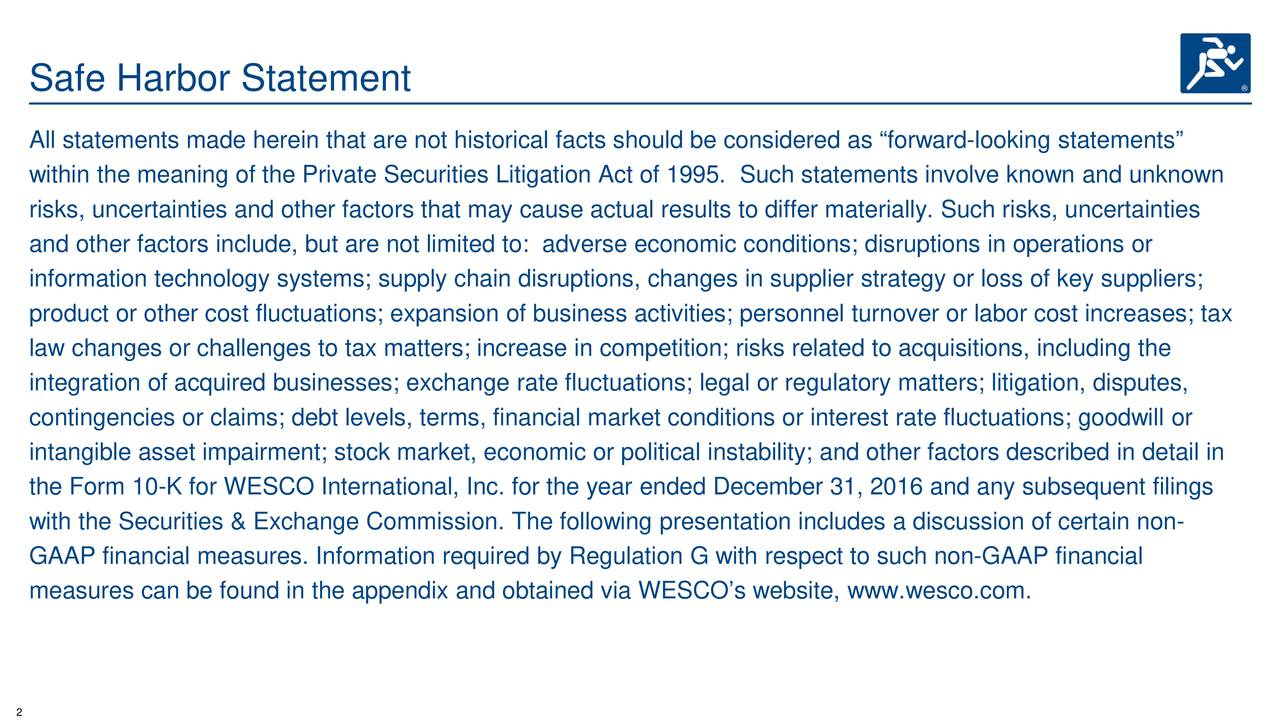 """All statements made herein that are not historical facts should be considered as """"forward-looking statements"""" within the meaning of the Private Securities Litigation Act of 1995. Such statements involve known and unknown risks, uncertainties and other factors that may cause actual results to differ materially. Such risks, uncertainties and other factors include, but are not limited to: adverse economic conditions; disruptions in operations or information technology systems; supply chain disruptions, changes in supplier strategy or loss of key suppliers; product or other cost fluctuations; expansion of business activities; personnel turnover or labor cost increases; tax law changes or challenges to tax matters; increase in competition; risks related to acquisitions, including the integration of acquired businesses; exchange rate fluctuations; legal or regulatory matters; litigation, disputes, contingencies or claims; debt levels, terms, financial market conditions or interest rate fluctuations; goodwill or intangible asset impairment; stock market, economic or political instability; and other factors described in detail in the Form 10-K for WESCO International, Inc. for the year ended December 31, 2016 and any subsequent filings with the Securities & Exchange Commission. The following presentation includes a discussion of certain non- GAAP financial measures. Information required by Regulation G with respect to such non-GAAP financial measures can be found in the appendix and obtained via WESCO's website, www.wesco.com."""
