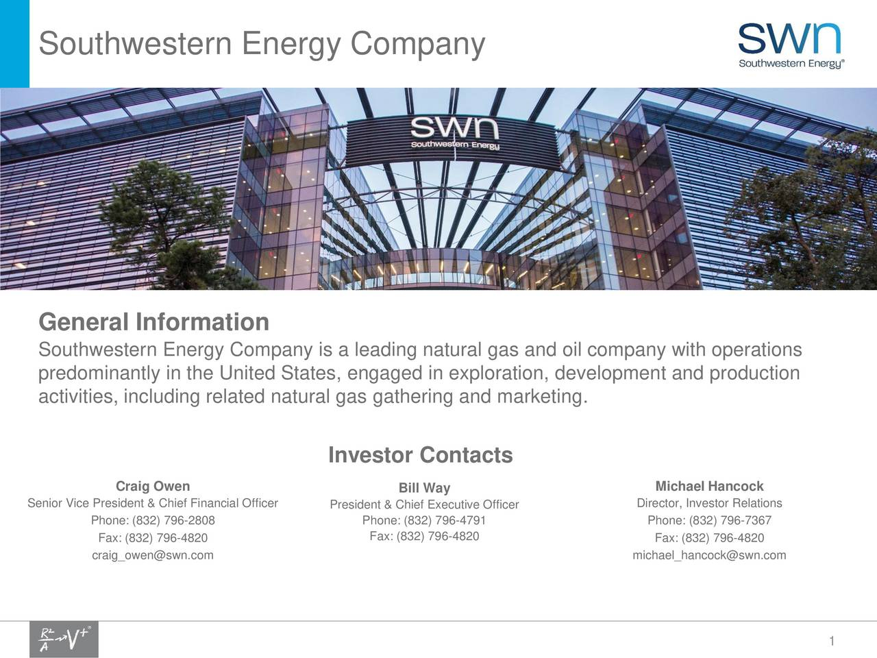 General Information is a leading natural gas and oil company with operations predominantly in the United States, engaged in exploration, development and production activities, including related natural gas gathering and marketing. Investor Contacts Craig Owen Bill Way Michael Hancock Senior Vice President & Chief Financial OfPresident & Chief Executive Officer Director, Investor Relations Phone: (832) 796-2808 Phone: (832) 796-4791 Phone: (832) 796-7367 Fax: (832) 796-4820 Fax: (832) 796-4820 Fax: (832) 796-4820 craig_owen@swn.com michael_hancock@swn.com 1