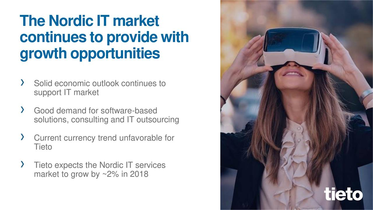 continuesto providewith growthopportunities › Solid economic outlook continues to support IT market › Good demand for software-based solutions, consulting and IT outsourcing › Current currency trend unfavorable for Tieto › Tieto expects the Nordic IT services market to grow by ~2% in 2018