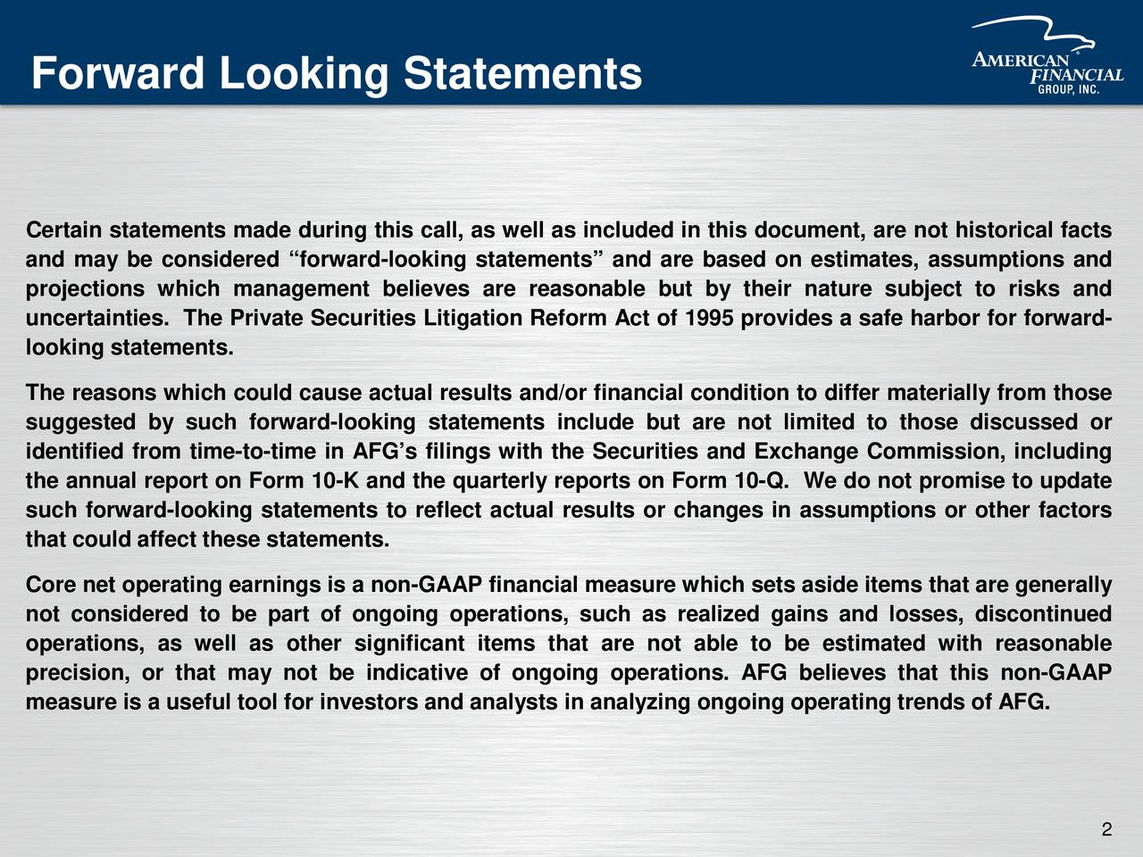 Certain statements made during this call, as well as included in this document, are not historical facts and may be considered forward-looking statements and are based on estimates, assumptions and projections which management believes are reasonable but by their nature subject to risks and uncertainties. The Private Securities Litigation Reform Act of 1995 provides a safe harbor for forward- looking statements. The reasons which could cause actual results and/or financial condition to differ materially from those suggested by such forward-looking statements include but are not limited to those discussed or identified from time-to-time in AFGs filings with the Securities and Exchange Commission, including the annual report on Form 10-K and the quarterly reports on Form 10-Q. We do not promise to update such forward-looking statements to reflect actual results or changes in assumptions or other factors that could affect these statements. Core net operatingearnings is a non-GAAP financial measure which sets aside items that are generally not considered to be part of ongoing operations, such as realized gains and losses, discontinued operations, as well as other significant items that are not able to be estimated with reasonable precision, or that may not be indicative of ongoing operations. AFG believes that this non-GAAP measure is a useful tool for investors and analysts in analyzing ongoing operating trends of AFG. 2