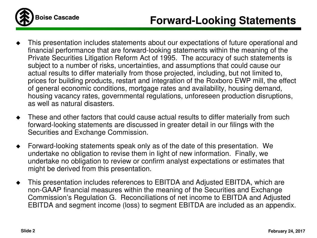 This presentation includes statements about our expectations of future operational and financial performance that are forward-looking statements within the meaning of the Private Securities Litigation Reform Act of 1995. The accuracy of such statements is subject to a number of risks, uncertainties, and assumptions that could cause our actual results to differ materially from those projected, including, but not limited to, prices for building products, restart and integration of the Roxboro EWP mill, the effect of general economic conditions, mortgage rates and availability, housing demand, housing vacancy rates, governmental regulations, unforeseen production disruptions, as well as natural disasters. These and other factors that could cause actual results to differ materially from such forward-looking statements are discussed in greater detail in our filings with the Securities and Exchange Commission. Forward-looking statements speak only as of the date of this presentation. We undertake no obligation to revise them in light of new information. Finally, we undertake no obligation to review or confirm analyst expectations or estimates that might be derived from this presentation. This presentation includes references to EBITDA and Adjusted EBITDA, which are non-GAAP financial measures within the meaning of the Securities and Exchange Commissions Regulation G. Reconciliations of net income to EBITDA and Adjusted EBITDA and segment income (loss) to segment EBITDA are included as an appendix. Slide 2 February 24, 2017