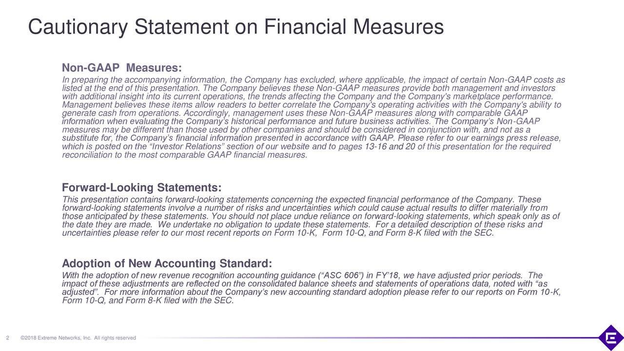 """Non-GAAP Measures: In preparing the accompanying information, the Company has excluded, where applicable, the impact of certain Non-GAAP costs as listed at the end of this presentation. The Company believes these Non-GAAP measures provide both management and investors with additional insight into its current operations, the trends affecting the Company and the Company's marketplace performance. Management believes these items allow readers to better correlate the Company's operating activities with the Company's ability to generate cash from operations. Accordingly, management uses these Non-GAAP measures along with comparable GAAP measures may be different than those used by other companies and should be considered in conjunction with, and not as a substitute for, the Company's financial information presented in accordance with GAAP. Please refer to our earnings press release, which is posted on the """"Investor Relations"""" section of our website and to pages 13-16 and 20 of this presentation for the required reconciliation to the most comparable GAAP financial measures. Forward-Looking Statements: This presentation contains forward-looking statements concerning the expected financial performance of the Company. These forward-looking statements involve a number of risks and uncertainties which could cause actual results to differ materially from those anticipated by these statements. You should not place undue reliance on forward-looking statements, which speak only as of the date they are made. We undertake no obligation to update these statements. For a detailed description of these risks and uncertainties please refer to our most recent reports on Form 10-K, Form 10-Q, and Form 8-K filed with the SEC. Adoption of New Accounting Standard: With the adoption of new revenue recognition accounting guidance (""""ASC 606"""") in FY'18, we have adjusted prior periods. The impact of these adjustments are reflected on the consolidated balance sheets and statements of operations dat"""