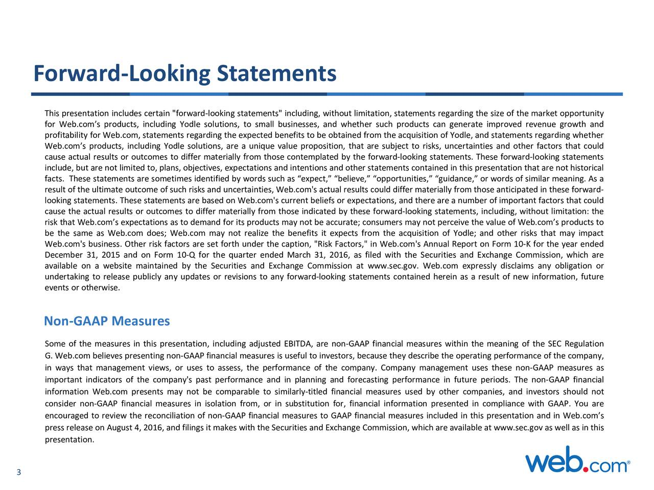 "This presentation includes certain ""forward-looking statements"" including, without limitation, statements regarding the size of the market opportunity for Web.coms products, including Yodle solutions, to small businesses, and whether such products can generate improved revenue growth and profitability for Web.com, statements regarding the expected benefits to be obtained from the acquisition of Yodle, and statements regarding whether Web.coms products, including Yodle solutions, are a unique value proposition, that are subject to risks, uncertainties and other factors that could cause actual results or outcomes to differ materially from those contemplated by the forward-looking statements. These forward-looking statements include, but are not limited to, plans, objectives, expectations and intentions and other statements contained in this presentation that are not historical facts. These statements are sometimes identified by words such as expect, believe, opportunities, guidance, or words of similar meaning. As a result of the ultimate outcome of such risks and uncertainties, Web.com's actual results could differ materially from those anticipated in these forward- looking statements. These statements are based on Web.com's current beliefs or expectations, and there are a number of important factors that could cause the actual results or outcomes to differ materially from those indicated by these forward-looking statements, including, without limitation: the risk that Web.coms expectations as to demand for its products may not be accurate; consumers may not perceive the value of Web.coms products to be the same as Web.com does; Web.com may not realize the benefits it expects from the acquisition of Yodle; and other risks that may impact Web.com's business. Other risk factors are set forth under the caption, ""Risk Factors,"" in Web.com's Annual Report on Form 10-K for the year ended December 31, 2015 and on Form 10-Q for the quarter ended March 31, 2016, as filed with the Securities and Exchange Commission, which are available on a website maintained by the Securities and Exchange Commission at www.sec.gov. Web.com expressly disclaims any obligation or undertaking to release publicly any updates or revisions to any forward-looking statements contained herein as a result of new information, future events or otherwise. Non-GAAP Measures Some of the measures in this presentation, including adjusted EBITDA, are non-GAAP financial measures within the meaning of the SEC Regulation G. Web.com believes presenting non-GAAP financial measures is useful to investors, because they describe the operating performance of the company, in ways that management views, or uses to assess, the performance of the company. Company management uses these non-GAAP measures as important indicators of the company's past performance and in planning and forecasting performance in future periods. The non-GAAP financial information Web.com presents may not be comparable to similarly-titled financial measures used by other companies, and investors should not consider non-GAAP financial measures in isolation from, or in substitution for, financial information presented in compliance with GAAP. You are encouraged to review the reconciliation of non-GAAP financial measures to GAAP financial measures included in this presentation and in Web.coms press release on August 4, 2016, and filings it makes with the Securities and Exchange Commission, which are available at www.sec.gov as well as in this presentation. 3"