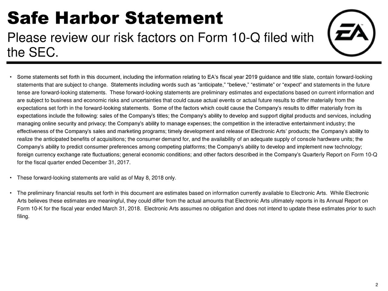 """Please review our risk factors on Form 10-Q filed with the SEC. • Some statements set forth in this document, including the information relating to EA's fiscal year 2019 guidance and title slate, contain forward-looking statements that are subject to change. Statements including words such as """"anticipate,"""" """"believe,"""" """"estimate"""" or """"expect"""" and statements in the future tense are forward-looking statements. These forward-looking statements are preliminary estimates and expectations based on current information and are subject to business and economic risks and uncertainties that could cause actual events or actual future results to differ materially from the expectations set forth in the forward-looking statements. Some of the factors which could cause the Company's results to differ materially from its expectations include the following: sales of the Company's titles; the Company's ability to develop and support digital products and services, including managing online security and privacy; the Company's ability to manage expenses; the competition in the interactive entertainment industry; the effectiveness of the Company's sales and marketing programs; timely development and release of Electronic Arts' products; the Company's ability to realize the anticipated benefits of acquisitions; the consumer demand for, and the availability of an adequate supply of console hardware units; the Company's ability to predict consumer preferences among competing platforms; the Company's ability to develop and implement new technology; foreign currency exchange rate fluctuations; general economic conditions; and other factors described in the Company's Quarterly Report on Form 10-Q for the fiscal quarter ended December 31, 2017. • These forward-looking statements are valid as of May 8, 2018 only. • The preliminary financial results set forth in this document are estimates based on information currently available to Electronic Arts. While Electronic Arts believes these estimates are """