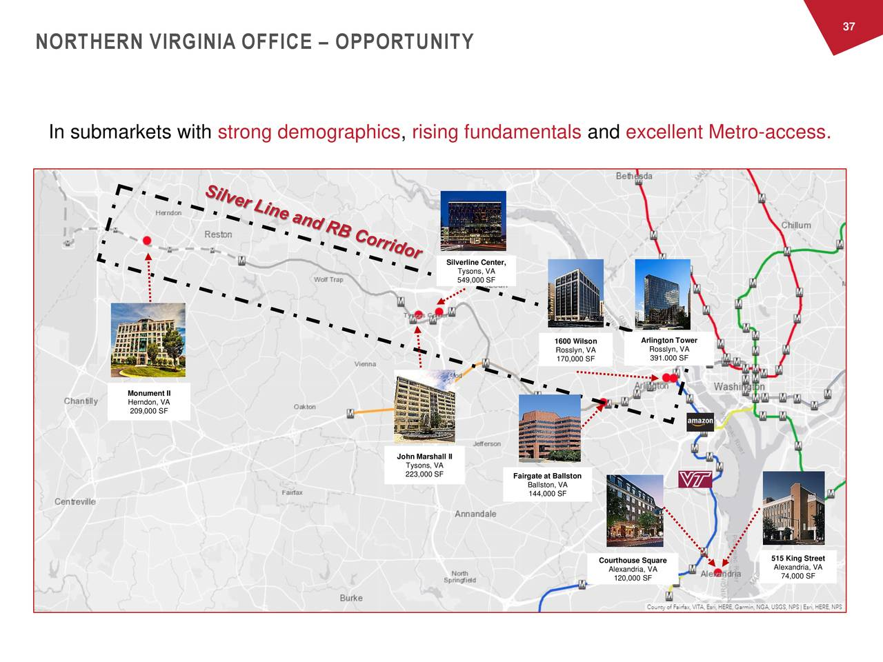 NORTHERN VIRGINIA OFFICE – OPPORTUNITY In submarkets with strong demographics, rising fundamentals and excellent Metro-access. Silverline Center, Tysons, VA 549,000 SF 1600 Wilson Arlington Tower Rosslyn, VA Rosslyn, VA 391.000 SF 170,000 SF Monument II Herndon, VA 209,000 SF John Marshall II Tysons, VA 223,000 SF Fairgate at Ballston Ballston, VA 144,000 SF Courthouse Square 515 King Street Alexandria, VA Alexandria, VA 120,000 SF 74,000 SF