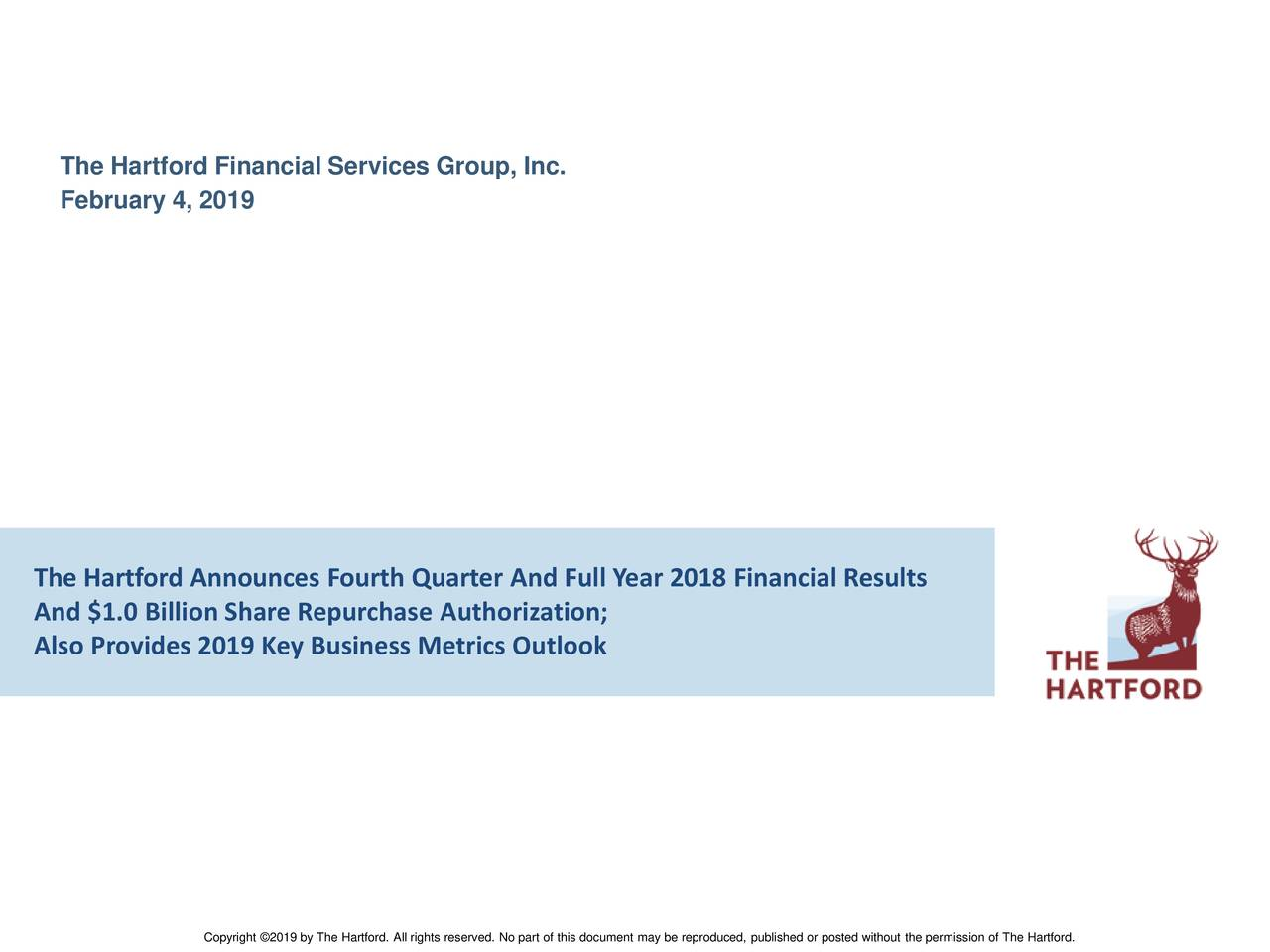 February 4, 2019 The Hartford Announces Fourth Quarter And Full Year 2018 Financial Results And $1.0 Billion Share Repurchase Authorization; Also Provides 2019 Key Business Metrics Outlook