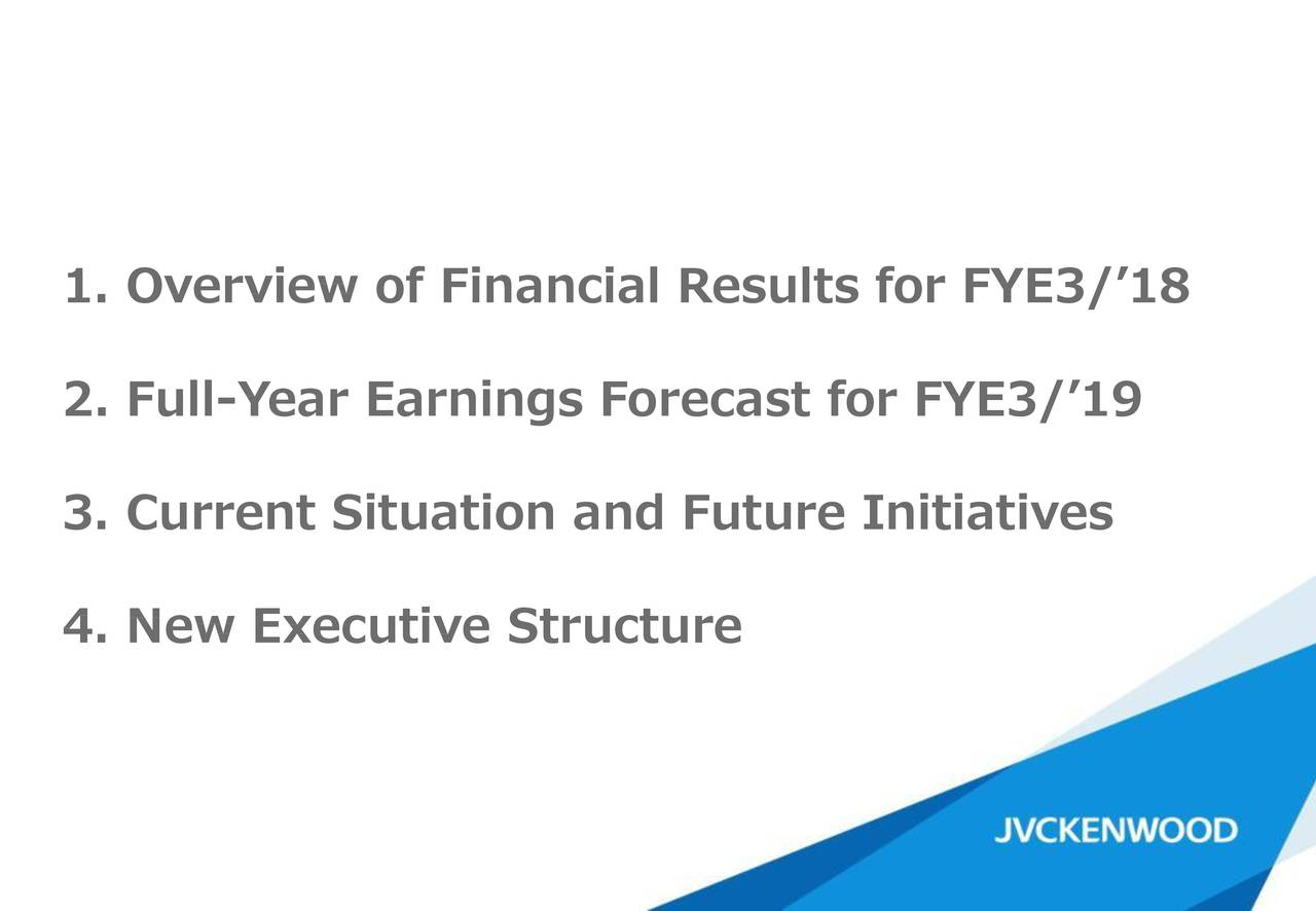 2. Full-Year Earnings Forecast for FYE3/'19 3. Current Situation and Future Initiatives 4. New Executive Structure