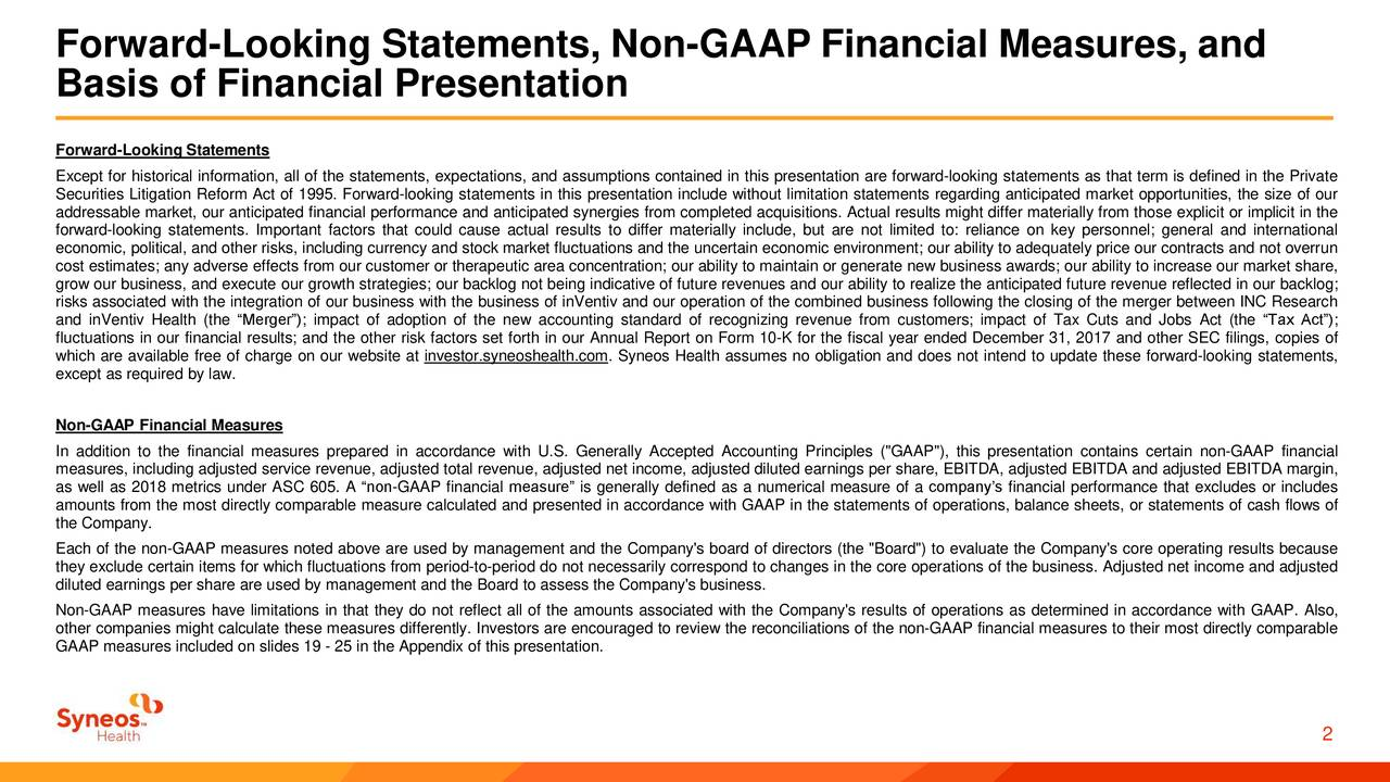 """Basis of Financial Presentation Forward-Looking Statements Except for historical information, all of the statements, expectations, and assumptions contained in this presentation are forward-looking statements as that term is defined in the Private Securities Litigation Reform Act of 1995. Forward-looking statements in this presentation include without limitation statements regarding anticipated market opportunities, the size of our addressable market, our anticipated financial performance and anticipated synergies from completed acquisitions. Actual results might differ materially from those explicit or implicit in the forward-looking statements. Important factors that could cause actual results to differ materially include, but are not limited to: reliance on key personnel; general and international economic, political, and other risks, including currency and stock market fluctuations and the uncertain economic environment; our ability to adequately price our contracts and not overrun cost estimates; any adverse effects from our customer or therapeutic area concentration; our ability to maintain or generate new business awards; our ability to increase our market share, grow our business, and execute our growth strategies; our backlog not being indicative of future revenues and our ability to realize the anticipated future revenue reflected in our backlog; risks associated with the integration of our business with the business of inVentiv and our operation of the combined business following the closing of the merger between INC Research and inVentiv Health (the """"Merger""""); impact of adoption of the new accounting standard of recognizing revenue from customers; impact of Tax Cuts and Jobs Act (the """"Tax Act""""); fluctuations in our financial results; and the other risk factors set forth in our Annual Report on Form 10-K for the fiscal year ended December 31, 2017 and other SEC filings, copies of which are available free of charge on our website at investor.syneoshealth.c"""