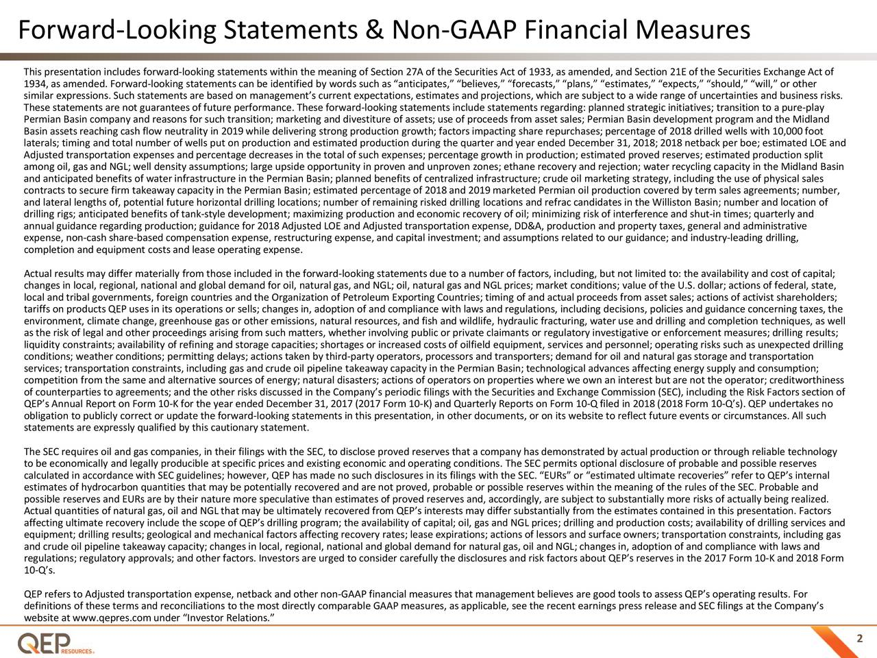 """This presentation includes forward-looking statements within the meaning of Section 27A of the Securities Act of 1933,as amended, and Section 21E of the Securities Exchange Act of 1934, as amended. Forward-looking statements can be identified by words such as """"anticipates,"""" """"believes,"""" """"forecasts,"""" """"plans,"""" """"estimates,"""" """"expects,"""" """"should,"""" """"will,"""" or other similar expressions. Such statements are based on management's current expectations, estimates and projections, which are subject to a wide range of uncertainties and business risks. These statements are not guarantees of future performance. These forward-looking statements include statements regarding: planned strategic initiatives; transition to a pure-play Permian Basin company and reasons for such transition; marketing and divestiture of assets; use of proceeds from asset sales;Permian Basin development program and the Midland Basin assets reaching cash flow neutrality in 2019 while delivering strong production growth; factors impacting share repurchases; percentage of 2018 drilled wells with 10,000 foot laterals; timing and total number of wells put on production and estimated production during the quarter and year ended December 31, 2018;2018netback per boe; estimated LOE and Adjusted transportation expenses and percentage decreases in the total of such expenses; percentage growth in production; estimated proved reserves; estimated production split among oil, gas and NGL;well density assumptions; large upside opportunity in proven and unproven zones; ethane recovery and rejection; water recycling capacity in the Midland Basin and anticipated benefits of water infrastructure in the Permian Basin; planned benefits of centralized infrastructure; crude oil marketing strategy, including the use of physical sales contracts to secure firm takeaway capacity in the Permian Basin; estimated percentage of 2018and 2019marketed Permian oil production covered by term sales agreements; number, and lateral lengths of, pote"""