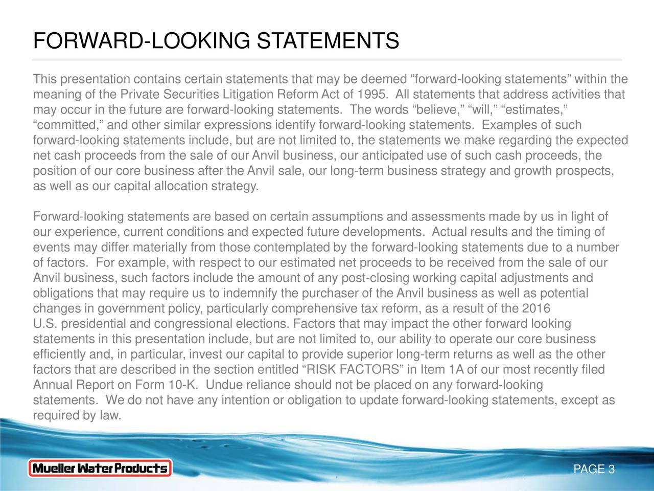This presentation contains certain statements that may be deemed forward-looking statements within the meaning of the Private Securities Litigation Reform Act of 1995. All statements that address activities that may occur in the future are forward-looking statements. The words believe, will, estimates, committed, and other similar expressions identify forward-looking statements. Examples of such forward-looking statements include, but are not limited to, the statements we make regarding the expected net cash proceeds from the sale of our Anvil business, our anticipated use of such cash proceeds, the position of our core business after the Anvil sale, our long-term business strategy and growth prospects, as well as our capital allocation strategy. Forward-looking statements are based on certain assumptions and assessments made by us in light of our experience, current conditions and expected future developments. Actual results and the timing of events may differ materially from those contemplated by the forward-looking statements due to a number of factors. For example, with respect to our estimated net proceeds to be received from the sale of our Anvil business, such factors include the amount of any postclosing working capital adjustments and obligations that may require us to indemnify the purchaser of the Anvil business as well as potential changes in government policy, particularly comprehensive tax reform, as a result of the 2016 U.S. presidential and congressional elections. Factors that may impact the other forward looking statements in this presentation include, but are not limited to, our ability to operate our core business efficiently and, in particular, invest our capital to provide superi-term returns as well as the other factors that are described in the section entitled RISK FACTORS in Item 1A of our most recently filed Annual Report on Form 10-K. Undue reliance should not be placed on any forward-looking statements. We do not have any intention or obligation to update forward-looking statements, except as required by law. PAGE 3