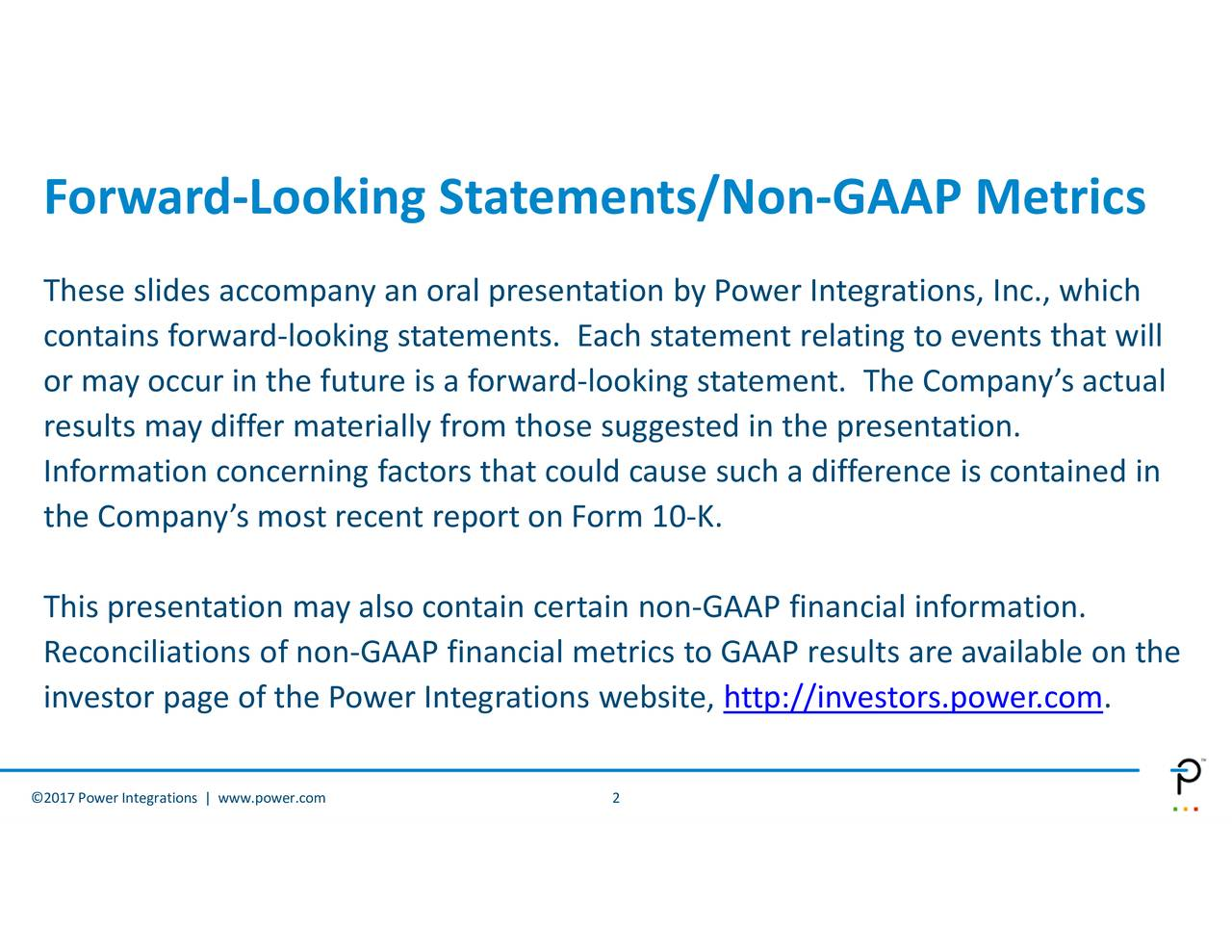 s are available on the cial information. tegrationspresentation. -GAAP Metelant. Thedifference is contained in http://investors.power.com 2 -Looking Statements/Non Forw Thesedslides accompany an oral pre2017Power Integrations | www.power.com