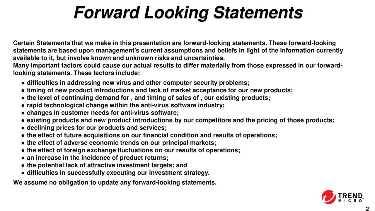 Certain Statements that we make in this presentation are forward-looking statements. These forward-looking statements are based upon management's current assumptions and beliefs in light of the information currently available to it, but involve known and unknown risks and uncertainties. Many important factors could cause our actual results to differ materially from those expressed in our forward - looking statements. These factors include:  difficulties in addressing new virus and other computer security problems;  timing of new product introductions and lack of market acceptance for our new products;  the level of continuing demand for , and timing of sales of , our existing products;  rapid technological change within the anti-virus software industry;  changes in customer needs for anti-virus software;  existing products and new product introductions by our competitors and the pricing of those products;  declining prices for our products and services;  the effect of future acquisitions on our financial condition and results of operations;  the effect of adverse economic trends on our principal markets;  the effect of foreign exchange fluctuations on our results of operations;  an increase in the incidence of product returns;  the potential lack of attractive investment targets; and  difficulties in successfully executing our investment strategy. We assume no obligation to update any forward-looking statements.