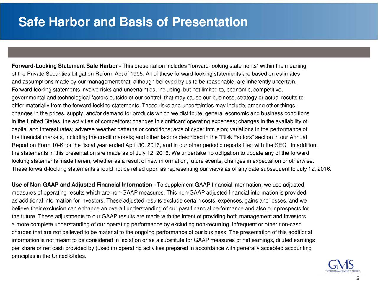 """Forward-Looking Statement Safe Harbor- This presentation includes """"forward-looking statements"""" within the meaning of the Private Securities Litigation Reform Act of 1995. All of these forward-looking statements are based on estimates and assumptions made by our management that, although believed by us to be reasonable, are inherently uncertain. Forward-looking statements involve risks and uncertainties, including, but not limited to, economic, competitive, governmental and technological factors outside of our control, that may cause our business, strategy or actual results to differ materially from the forward-looking statements. These risks and uncertainties may include, among other things: changes in the prices, supply, and/or demand for products which we distribute; general economic and business conditions in the United States; the activities of competitors; changes in significant operating expenses; changes in the availability of capital and interest rates; adverse weather patterns or conditions; acts of cyber intrusion; variations in the performance of the financial markets, including the credit markets; and other factors described in the """"Risk Factors"""" section in our Annual Report on Form 10-K for the fiscal year ended April 30, 2016, and in our other periodic reports filed with the SEC. In addition, the statements in this presentation are made as of July 12, 2016. We undertake no obligation to update any of the forward looking statements made herein, whether as a result of new information, future events, changes in expectation or otherwise. These forward-looking statements should not be relied upon as representing our views as of any date subsequent to July 12, 2016. Use of Non-GAAP and Adjusted Financial Information -To supplement GAAP financial information, we use adjusted measures of operating results which are non-GAAP measures. This non-GAAP adjusted financial information is provided as additional information for investors. These adjusted results exclude"""