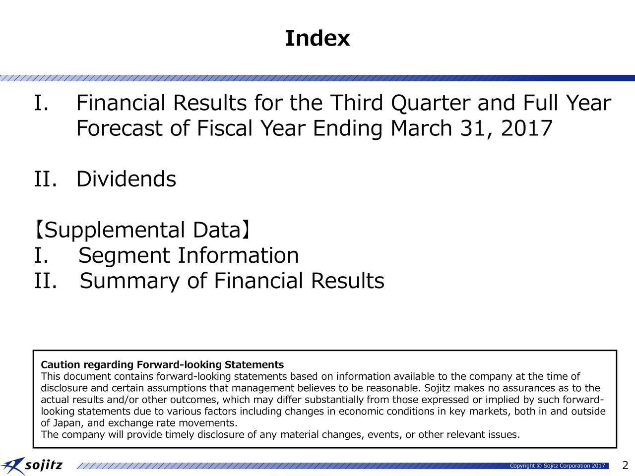 I. Financial Results for the Third Quarter and Full Year Forecast of Fiscal Year Ending March 31, 2017 II. Dividends Supplemental Data I. Segment Information II. Summary of Financial Results Caution regarding Forward-looking Statements This document contains forward-looking statements based on information available to the company at the time of actual results and/or other outcomes, which may differ substantially from those expressed or implied by such forward- looking statements due to various factors including changes in economic conditions in key markets, both in and outside of Japan, and exchange rate movements. The company will provide timely disclosure of any material changes, events, or other relevant issues. Copyright  Sojitz Corporation 2017