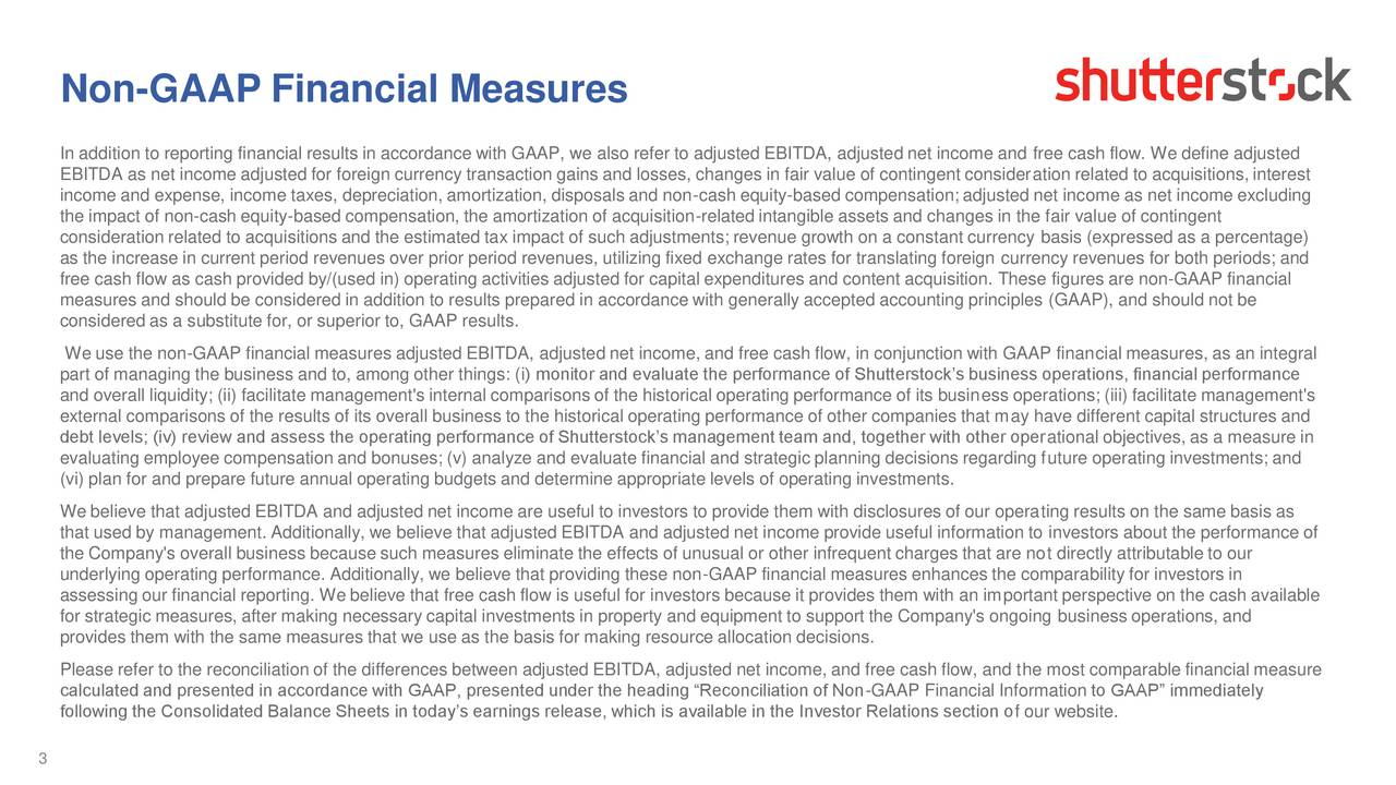 In addition to reporting financial results in accordance with GAAP, we also refer to adjusted EBITDA, adjusted net income and free cash flow. We define adjusted EBITDA as net income adjusted for foreign currency transaction gains and losses, changes in fair value of contingent consideration related to acquisitions, interest income and expense, income taxes, depreciation, amortization, disposals and non-cash equity-based compensation; adjusted net income as net income excluding the impact of non-cash equity-based compensation, the amortization of acquisition-related intangible assets and changes in the fair value of contingent consideration related to acquisitions and the estimated tax impact of such adjustments; revenue growth on a constant currency basis (expressed as a percentage) as the increase in current period revenues over prior period revenues, utilizing fixed exchange rates for translating foreign currency revenues for both periods; and free cash flow as cash provided by/(used in) operating activities adjusted for capital expenditures and content acquisition. These figures are non-GAAP financial measures and should be considered in addition to results prepared in accordance with generally accepted accounting principles (GAAP), and should not be considered as a substitute for, or superior to, GAAP results. We use the non-GAAP financial measures adjusted EBITDA, adjusted net income, and free cash flow, in conjunction with GAAP financial measures, as an integral part of managing the business and to, among other things: (i) monitor and evaluate the performance of Shutterstocks business operations, financial performance and overall liquidity; (ii) facilitate management's internal comparisons of the historical operating performance of its business operations; (iii) facilitate management's external comparisons of the results of its overall business to the historical operating performance of other companies that may have different capital structures and debt levels; (iv) review and assess the operating performance of Shutterstocks management team and, together with other operational objectives, as a measure in evaluating employee compensation and bonuses; (v) analyze and evaluate financial and strategic planning decisions regarding future operating investments; and (vi) plan for and prepare future annual operating budgets and determine appropriate levels of operating investments. We believe that adjusted EBITDA and adjusted net income are useful to investors to provide them with disclosures of our operating results on the same basis as that used by management. Additionally, we believe that adjusted EBITDA and adjusted net income provide useful information to investors about the performance of the Company's overall business because such measures eliminate the effects of unusual or other infrequent charges that are not directly attributable to our underlying operating performance. Additionally, we believe that providing these non-GAAP financial measures enhances the comparability for investors in assessing our financial reporting. We believe that free cash flow is useful for investors because it provides them with an important perspective on the cash available for strategic measures, after making necessary capital investments in property and equipment to support the Company's ongoing business operations, and provides them with the same measures that we use as the basis for making resource allocation decisions. Please refer to the reconciliation of the differences between adjusted EBITDA, adjusted net income, and free cash flow, and the most comparable financial measure calculated and presented in accordance with GAAP, presented under the heading Reconciliation of Non-GAAP Financial Information to GAAP immediately following the Consolidated Balance Sheets in todays earnings release, which is available in the Investor Relations section of our website. 3