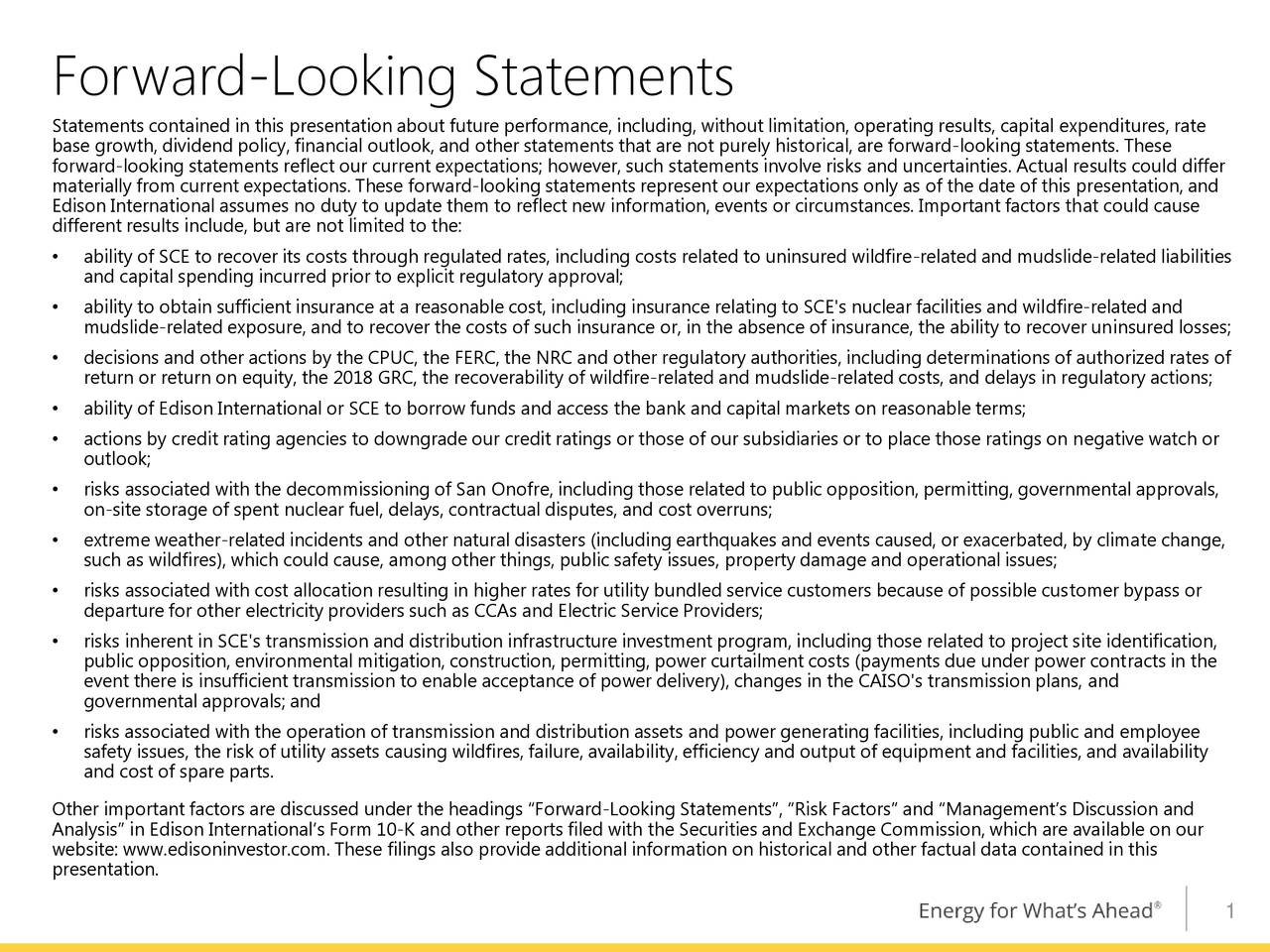 Statements contained in this presentation about future performance, including, without limitation, operating results, capital expenditures, rate base growth, dividend policy, financial outlook, and other statements that are not purely historical, are forward-looking statements. These forward-looking statements reflect our current expectations; however, such statements involve risks and uncertainties. Actual results could differ materially from current expectations. These forward-looking statements represent our expectations only as of the date of this presentation, and Edison International assumes no duty to update them to reflect new information, events or circumstances. Important factors that could cause different results include, but are not limited to the: • ability of SCE to recover its costs through regulated rates, including costs related to uninsured wildfire-related and mudslide-related liabilities and capital spending incurred prior to explicit regulatory approval; • ability to obtain sufficient insurance at a reasonable cost, including insurance relating to SCE's nuclear facilities and wildfire-related and mudslide-related exposure, and to recover the costs of such insurance or, in the absence of insurance, the ability to recover uninsured losses; • decisions and other actions by the CPUC, the FERC, the NRC and other regulatory authorities, including determinations of authorized rates of return or return on equity, the 2018 GRC, the recoverability of wildfire-related and mudslide-related costs, and delays in regulatory actions; • ability of Edison International or SCE to borrow funds and access the bank and capital markets on reasonable terms; • actions by credit rating agencies to downgrade our credit ratings or those of our subsidiaries or to place those ratings on negative watch or outlook; • risks associated with the decommissioning of San Onofre, including those related to public opposition, permitting, governmental approvals, on-site storage of spen