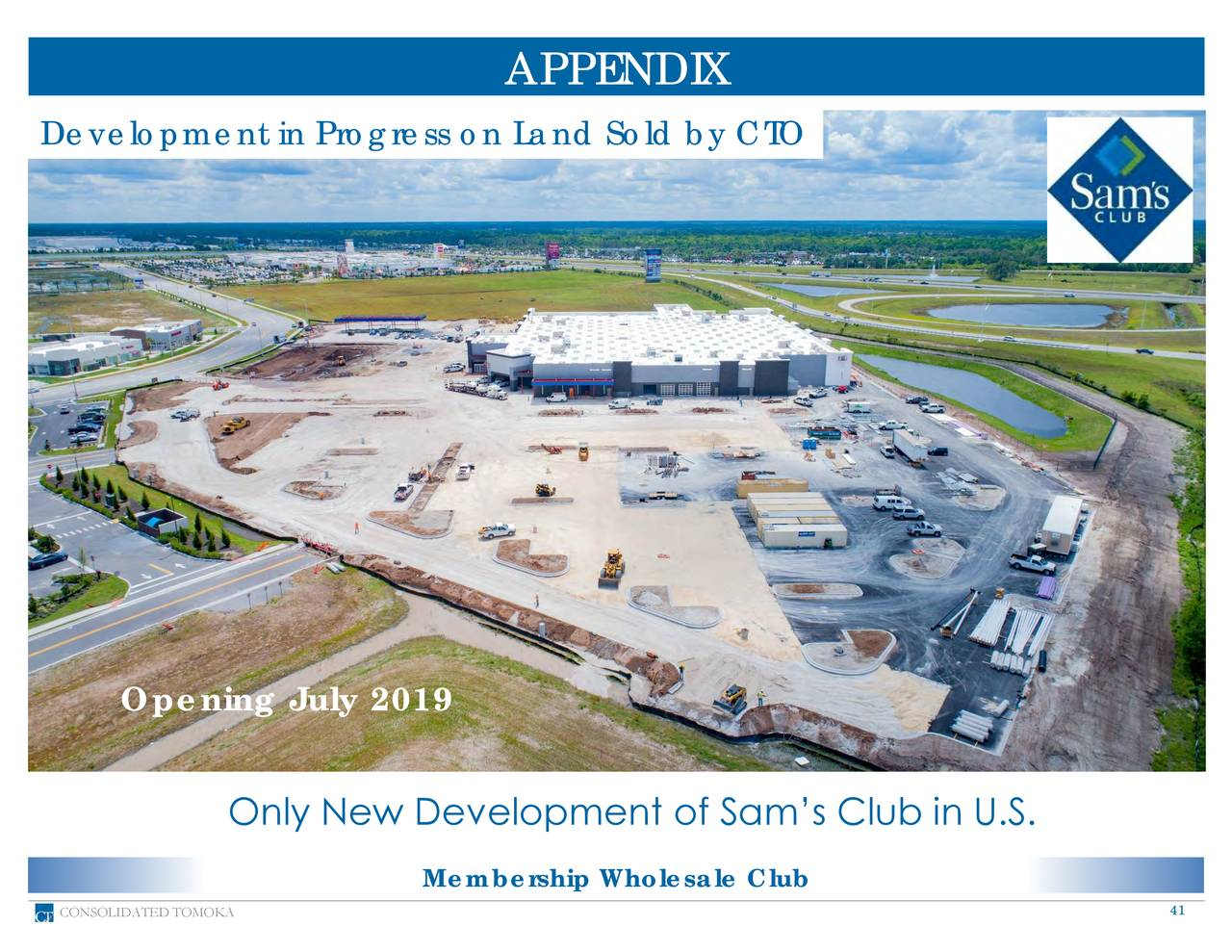 Development in Progress on Land Sold by CTO Opening July 2019 Only New Development of Sam's Club in U.S. Membership Wholesale Club CONSOLIDATED TOMOKA 41