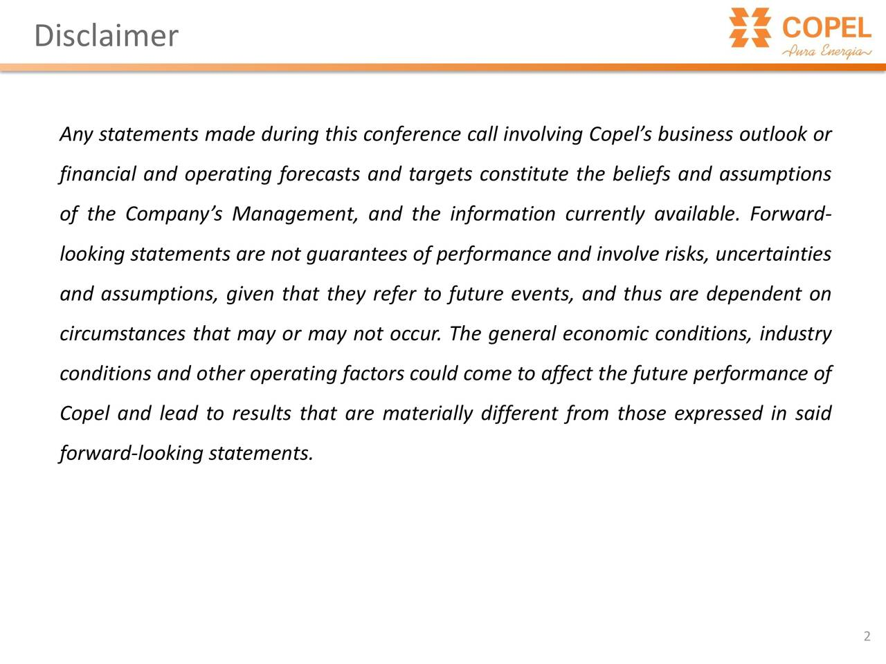 Any statements made during this conference call involving Copel's business outlook or financial and operating forecasts and targets constitute the beliefs and assumptions of the Company's Management, and the information currently available. Forward- looking statements are not guarantees of performance and involve risks, uncertainties and assumptions, given that they refer to future events, and thus are dependent on circumstances that may or may not occur. The general economic conditions, industry conditions and other operating factors could come to affect the future performance of Copel and lead to results that are materially different from those expressed in said forward-looking statements. 2