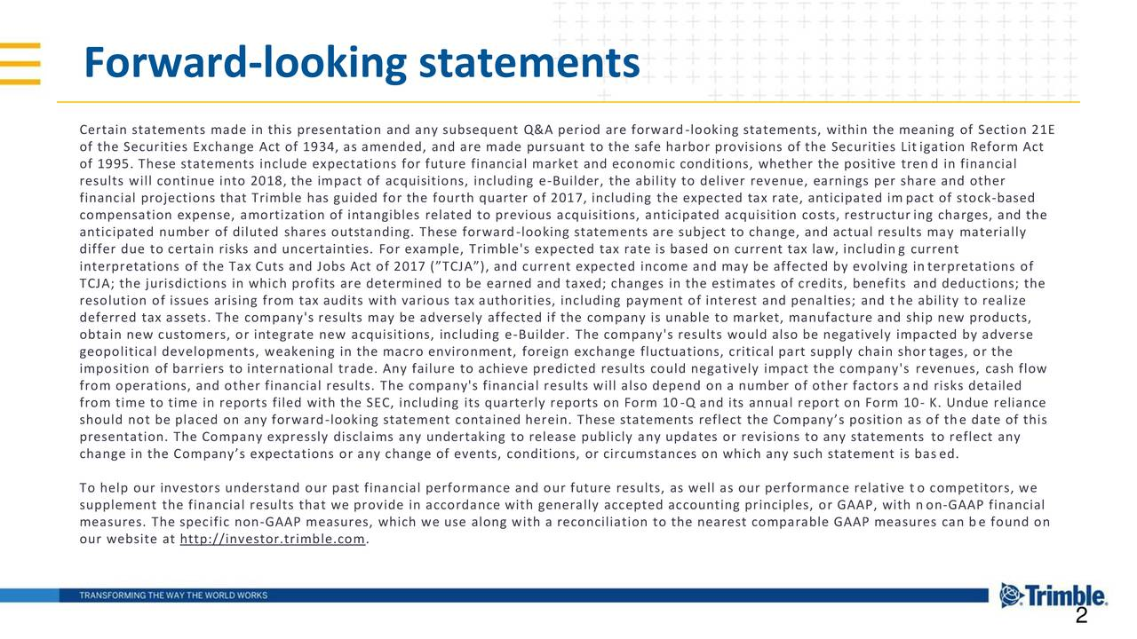 """Certain statements made in this presentation and any subsequent Q&A period are forward-looking statements, within the meaning of Section 21E of the Securities Exchange Act of 1934, as amended, and are made pursuant to the safe harbor provisions of the Securities Lit igation Reform Act of 1995. These statements include expectations for future financial market and economic conditions, whether the positive trend in financial results will continue into 2018, the impact of acquisitions, including e-Builder, the ability to deliver revenue, earnings per share and other financial projections that Trimble has guided for the fourth quarter of 2017, including the expected tax rate, anticipated im pact of stock-based compensation expense, amortization of intangibles related to previous acquisitions, anticipated acquisition costs, restructur ing charges, and the anticipated number of diluted shares outstanding. These forward-looking statements are subject to change, and actual results may materially differ due to certain risks and uncertainties. For example, Trimble's expected tax rate is based on current tax law, including current interpretations of the Tax Cuts and Jobs Act of 2017 (""""TCJA""""), and current expected income and may be affected by evolving interpretations of TCJA; the jurisdictions in which profits are determined to be earned and taxed; changes in the estimates of credits, benefits and deductions; the resolution of issues arising from tax audits with various tax authorities, including payment of interest and penalties; and t he ability to realize deferred tax assets. The company's results may be adversely affected if the company is unable to market, manufacture and ship new products, obtain new customers, or integrate new acquisitions, including e-Builder. The company's results would also be negatively impacted by adverse geopolitical developments, weakening in the macro environment, foreign exchange fluctuations, critical part supply chain shor tages, or the imposi"""