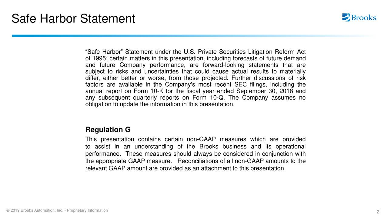 """""""Safe Harbor"""" Statement under the U.S. Private Securities Litigation Reform Act of 1995; certain matters in this presentation, including forecasts of future demand and future Company performance, are forward-looking statements that are subject to risks and uncertainties that could cause actual results to materially differ, either better or worse, from those projected. Further discussions of risk factors are available in the Company's most recent SEC filings, including the annual report on Form 10-K for the fiscal year ended September 30, 2018 and any subsequent quarterly reports on Form 10-Q. The Company assumes no obligation to update the information in this presentation. Regulation G This presentation contains certain non-GAAP measures which are provided to assist in an understanding of the Brooks business and its operational performance. These measures should always be considered in conjunction with the appropriate GAAP measure. Reconciliations of all non-GAAP amounts to the relevant GAAP amount are provided as an attachment to this presentation. © 2019 Brooks Automation, Inc. • Proprietary Information 2"""