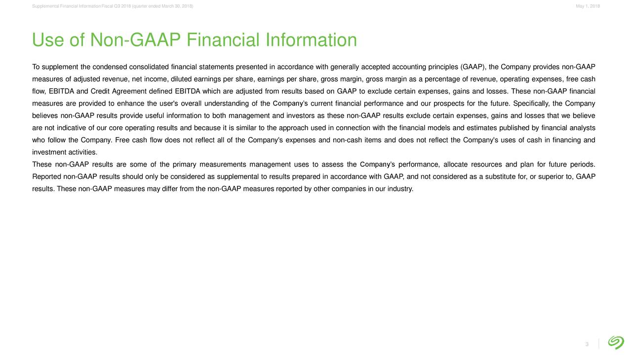 Use of Non-GAAP Financial Information To supplement the condensed consolidated financial statements presented in accordance with generally accepted accounting principles (GAAP), the Company provides non-GAAP measures of adjusted revenue, net income, diluted earnings per share, earnings per share, gross margin, gross margin as a percentage of revenue, operating expenses, free cash flow, EBITDA and Credit Agreement defined EBITDA which are adjusted from results based on GAAP to exclude certain expenses, gains and losses. These non-GAAP financial measures are provided to enhance the user's overall understanding of the Company's current financial performance and our prospects for the future. Specifically, the Company believes non-GAAP results provide useful information to both management and investors as these non-GAAP results exclude certain expenses, gains and losses that we believe are not indicative of our core operating results and because it is similar to the approach used in connection with the financial models and estimates published by financial analysts who follow the Company. Free cash flow does not reflect all of the Company's expenses and non-cash items and does not reflect the Company's uses of cash in financing and investment activities. These non-GAAP results are some of the primary measurements management uses to assess the Company's performance, allocate resources and plan for future periods. Reported non-GAAP results should only be considered as supplemental to results prepared in accordance with GAAP, and not considered as a substitute for, or superior to, GAAP results. These non-GAAP measures may differ from the non-GAAP measures reported by other companies in our industry. 3