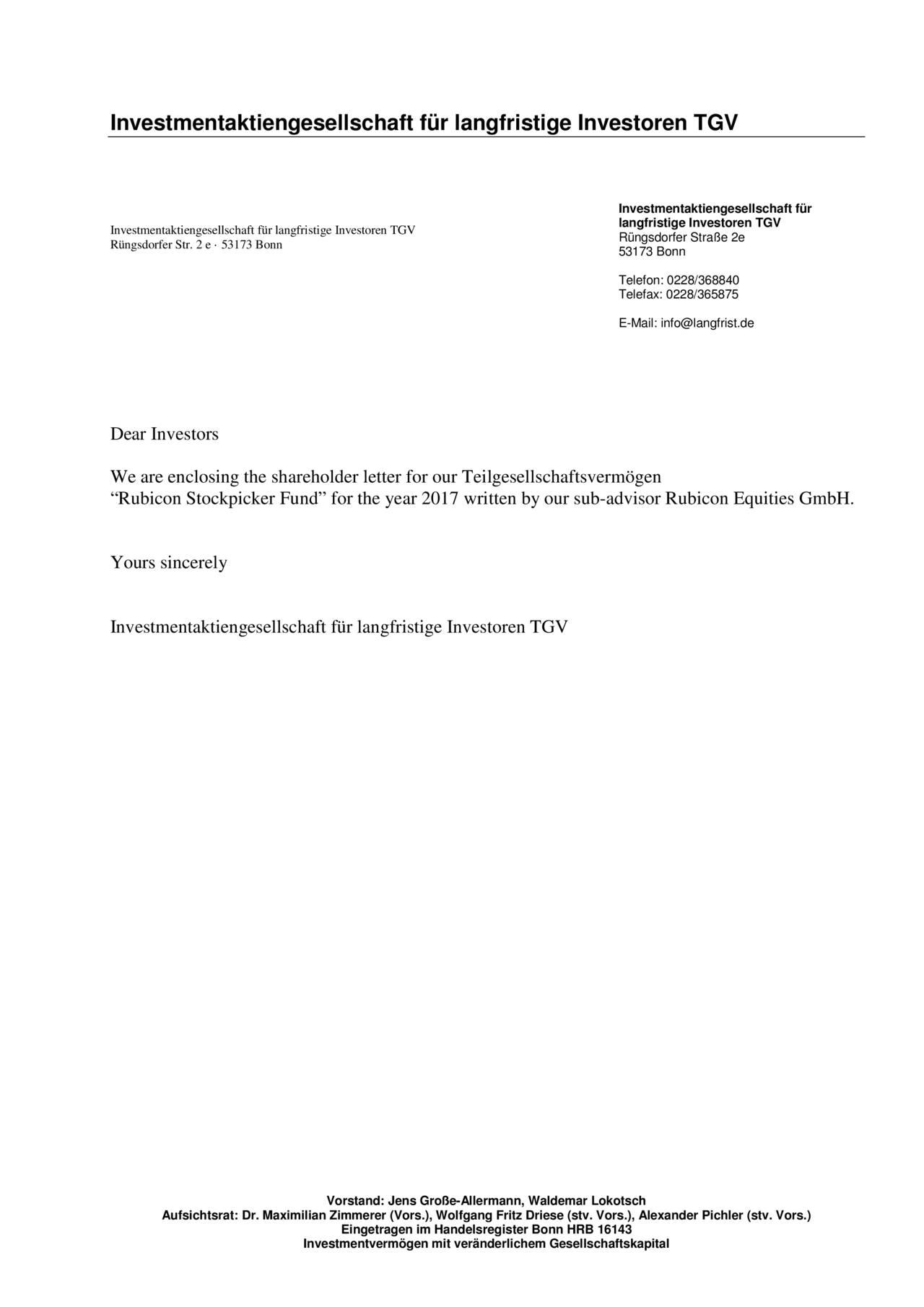 "Investmentaktiengesellschaft für langfristige Investoren TGV Rüngsdorfer Str. 2 e · 53173 Bonn Rüngsdorfer Straße 2e 53173 Bonn Telefon: 0228/368840 Telefax: 0228/365875 E-Mail: info@langfrist.de Dear Investors We are enclosing the shareholder letter for our Teilgesellschaftsvermögen ""Rubicon Stockpicker Fund"" for the year 2017 written by our sub-advisor Rubicon Equities GmbH. Yours sincerely Vorstand: Jens Große-Allermann, Waldemar Lokotsch Aufsichtsrat: Dr. Maximilian Zimmerer (Vors.), Wolfgang Fritz Driese (stv. Vors.), Alexander Pichler (stv. Vors.) Eingetragen im Handelsregister Bonn HRB 16143 Investmentvermögen mit veränderlichem Gesellschaftskapital"