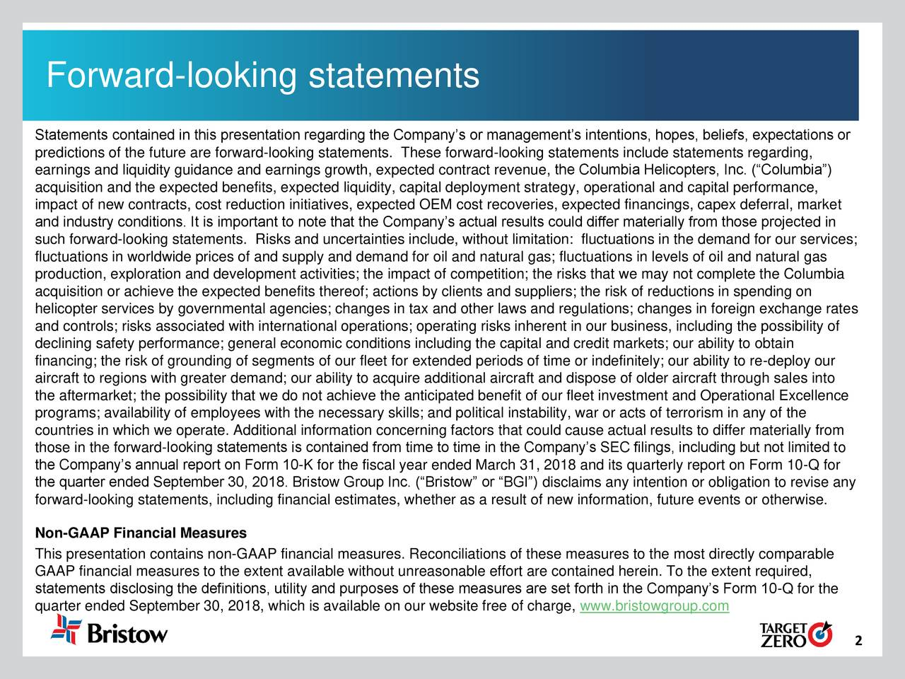 "90 160 Fill Forward-looking statements Statements contained in this presentation regarding the Company's or management's intentions, hopes, beliefs, expectations or 212 predictions of the future are forward-looking statements. These forward-looking statements include statements regarding, 0 0 earnings and liquidity guidance and earnings growth, expected contract revenue, the Columbia Helicopters, Inc. (""Columbia"") Fill acquisition and the expected benefits, expected liquidity, capital deployment strategy, operational and capital performance, impact of new contracts, cost reduction initiatives, expected OEM cost recoveries, expected financings, capex deferral, market and industry conditions. It is important to note that the Company's actual results could differ materially from those projected in such forward-looking statements. Risks and uncertainties include, without limitation: fluctuations in the demand for our services; 152 fluctuations in worldwide prices of and supply and demand for oil and natural gas; fluctuations in levels of oil and natural gas production, exploration and development activities; the impact of competition; the risks that we may not complete the Columbia 150 151 acquisition or achieve the expected benefits thereof; actions by clients and suppliers; the risk of reductions in spending on Fill helicopter services by governmental agencies; changes in tax and other laws and regulations; changes in foreign exchange rates and controls; risks associated with international operations; operating risks inherent in our business, including the possibility of declining safety performance; general economic conditions including the capital and credit markets; our ability to obtain financing; the risk of grounding of segments of our fleet for extended periods of time or indefinitely; our ability to re-deploy our 26 aircraft to regions with greater demand; our ability to acquire additional aircraft and dispose of older aircraft through sales into 187 the aftermarket; the possibility that we do not achieve the anticipated benefit of our fleet investment and Operational Excellence 219 programs; availability of employees with the necessary skills; and political instability, war or acts of terrorism in any of the Fill countries in which we operate. Additional information concerning factors that could cause actual results to differ materially from those in the forward-looking statements is contained from time to time in the Company's SEC filings, including but not limited to the Company's annual report on Form 10-K for the fiscal year ended March 31, 2018 and its quarterly report on Form 10-Q for the quarter ended September 30, 2018. Bristow Group Inc. (""Bristow"" or ""BGI"") disclaims any intention or obligation to revise any 255 forward-looking statements, including financial estimates, whether as a result of new information, future events or otherwise. 91 91 Fill Non-GAAP Financial Measures This presentation contains non-GAAP financial measures. Reconciliations of these measures to the most directly comparable GAAP financial measures to the extent available without unreasonable effort are contained herein. To the extent required, statements disclosing the definitions, utility and purposes of these measures are set forth in the Company's Form 10-Q for the quarter ended September 30, 2018, which is available on our website free of charge, www.bristowgroup.com 189 187 188 Fill"