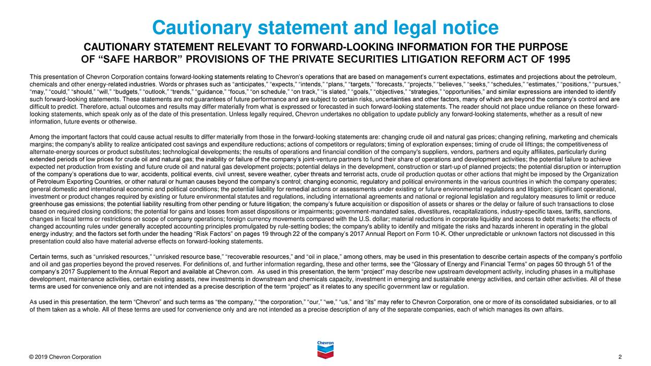 "CAUTIONARY STATEMENT RELEVANT TO FORWARD-LOOKING INFORMATION FOR THE PURPOSE OF ""SAFE HARBOR"" PROVISIONS OF THE PRIVATE SECURITIES LITIGATION REFORM ACT OF 1995 This presentation of Chevron Corporation contains forward-looking statements relating to Chevron's operations that are based on management's current expectations, estimates and projections about the petroleum, chemicals and other energy-related industries. Words or phrases such as ""anticipates,"" ""expects,"" ""intends,"" ""plans,"" ""targets,"" ""forecasts,"" ""projects,"" ""believes,"" ""seeks,"" ""schedules,"" ""estimates,"" ""positions,"" ""pursues,"" ""may,"" ""could,"" ""should,"" ""will,"" ""budgets,"" ""outlook,"" ""trends,"" ""guidance,"" ""focus,"" ""on schedule,"" ""on track,"" ""is slated,"" ""goals,"" ""objectives,"" ""strategies,"" ""opportunities,"" and similar expressions are intended to identify such forward-looking statements. These statements are not guarantees of future performance and are subject to certain risks, uncertainties and other factors, many of which are beyond the company's control and are difficult to predict. Therefore, actual outcomes and results may differ materially from what is expressed or forecasted in such forward-looking statements. The reader should not place undue reliance on these forward- looking statements, which speak only as of the date of this presentation. Unless legally required, Chevron undertakes no obligation to update publicly any forward-looking statements, whether as a result of new information, future events or otherwise. Among the important factors that could cause actual results to differ materially from those in the forward-looking statements are: changing crude oil and natural gas prices; changing refining, marketing and chemicals margins; the company's ability to realize anticipated cost savings and expenditure reductions; actions of competitors or regulators; timing of exploration expenses; timing of crude oil liftings; the competitiveness of alternate-energy sources or product substitutes; technological developments; the results of operations and financial condition of the company's suppliers, vendors, partners and equity affiliates, particularly during extended periods of low prices for crude oil and natural gas; the inability or failure of the company's joint-venture partners to fund their share of operations and development activities; the potential failure to achieve expected net production from existing and future crude oil and natural gas development projects; potential delays in the development, construction or start-up of planned projects; the potential disruption or interruption of the company's operations due to war, accidents, political events, civil unrest, severe weather, cyber threats and terrorist acts, crude oil production quotas or other actions that might be imposed by the Organization of Petroleum Exporting Countries, or other natural or human causes beyond the company's control; changing economic, regulatory and political environments in the various countries in which the company operates; general domestic and international economic and political conditions; the potential liability for remedial actions or assessments under existing or future environmental regulations and litigation; significant operational, investment or product changes required by existing or future environmental statutes and regulations, including international agreements and national or regional legislation and regulatory measures to limit or reduce greenhouse gas emissions; the potential liability resulting from other pending or future litigation; the company's future acquisition or disposition of assets or shares or the delay or failure of such transactions to close based on required closing conditions; the potential for gains and losses from asset dispositions or impairments; government-mandated sales, divestitures, recapitalizations, industry-specific taxes, tariffs, sanctions, changes in fiscal terms or restrictions on scope of company operations; foreign currency movements compared with the U.S. dollar; material reductions in corporate liquidity and access to debt markets; the effects of changed accounting rules under generally accepted accounting principles promulgated by rule-setting bodies; the company's ability to identify and mitigate the risks and hazards inherent in operating in the global energy industry; and the factors set forth under the heading ""Risk Factors"" on pages 19 through 22 of the company's 2017 Annual Report on Form 10-K. Other unpredictable or unknown factors not discussed in this presentation could also have material adverse effects on forward-looking statements. Certain terms, such as ""unrisked resources,"" ""unrisked resource base,"" ""recoverable resources,"" and ""oil in place,"" among others, may be used in this presentation to describe certain aspects of the company's portfolio and oil and gas properties beyond the proved reserves. For definitions of, and further information regarding, these and other terms, see the ""Glossary of Energy and Financial Terms"" on pages 50 through 51 of the company's 2017 Supplement to the Annual Report and available at Chevron.com. As used in this presentation, the term ""project"" may describe new upstream development activity, including phases in a multiphase development, maintenance activities, certain existing assets, new investments in downstream and chemicals capacity, investment in emerging and sustainable energy activities, and certain other activities. All of these terms are used for convenience only and are not intended as a precise description of the term ""project"" as it relates to any specific government law or regulation. As used in this presentation, the term ""Chevron"" and such terms as ""the company,"" ""the corporation,"" ""our,"" ""we,"" ""us,"" and ""its"" may refer to Chevron Corporation, one or more of its consolidated subsidiaries, or to all of them taken as a whole. All of these terms are used for convenience only and are not intended as a precise description of any of the separate companies, each of which manages its own affairs. © 2019 Chevron Corporation 2"