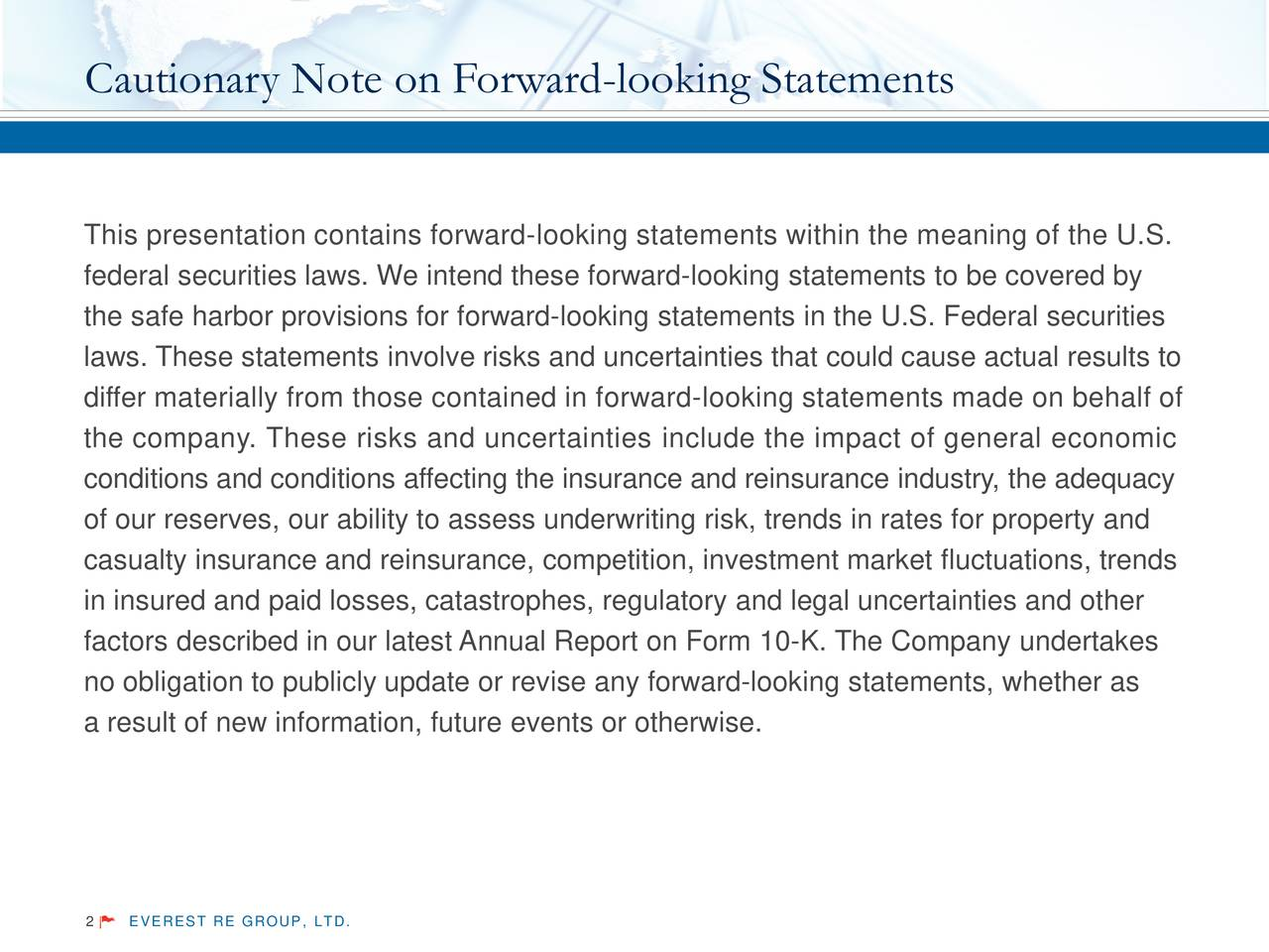 This presentation contains forward- looking statements within the meaning of the U.S. federal securities laws. We intend these forward-looking statements to be covered by the safe harbor provisions for forward-looking statements in the U.S. Federal securities laws. These statements involve risks and uncertainties that could cause actual results to differ materially from those contained in forward- looking statements made on behalf of the company. These risks and uncertainties include the impact of general economic conditions and conditions affecting the insurance and reinsurance industry, the adequacy of our reserves, our ability to assess underwriting risk, trends in rates for property and casualty insurance and reinsurance, competition, investment market fluctuations, trends in insured and paid losses, catastrophes, regulatory and legal uncertainties and other factors described in our latest Annual Report on Form 10-K. The Company undertakes no obligation to publicly update or revise any forward-looking statements, whether as a result of new information, future events or otherwise. 2 EVEREST RE GROUP, LTD.