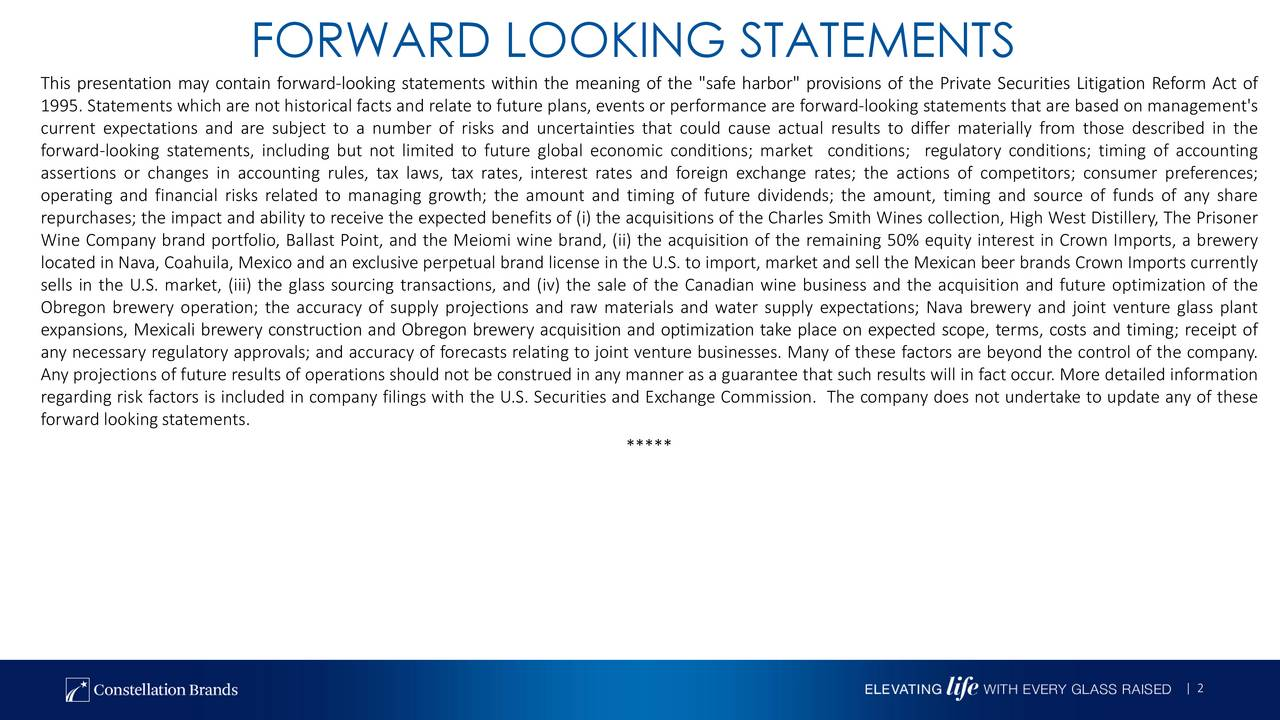 """This presentation may contain forwardlooking statements within the meaning of the """"safe harbor"""" provisions of the Private Securities Litigation Reform Act of 1995. Statements which are not historical facts and relate to future plans, events or performance are forwardlooking statements that are based on management's current expectations and are subject to a number of risks and uncertainties that could cause actual results to differ materially from those described in the forwardlooking statements, including but not limited to future global economic conditions; market conditions; regulatory conditions; timing of accounting assertions or changes in accounting rules, tax laws, tax rates, interest rates and foreign exchange rates; the actions of competitors; consumer preferences; operating and financial risks related to managing growth; the amount and timing of future dividends; the amount, timing and source of funds of any share repurchases; the impact and ability to receive the expected benefits of (i) the acquisitions of the Charles Smith Wines collection, High West Distillery, The Prisoner Wine Company brand portfolio, Ballast Point, and the Meiomi wine brand, (ii) the acquisition of the remaining 50% equity interest in Crown Imports, a brewery located in Nava, Coahuila, Mexico and an exclusive perpetual brand license in the U.S. to import, market and sell the Mexican beer brands Crown Imports currently sells in the U.S. market, (iii) the glass sourcing transactions, and (iv) the sale of the Canadian wine business and the acquisition and future optimization of the Obregon brewery operation; the accuracy of supply projections and raw materials and water supply expectations; Nava brewery and joint venture glass plant expansions, Mexicali brewery construction and Obregon brewery acquisition and optimization take place on expected scope, terms, costs and timing; receipt of any necessary regulatory approvals; and accuracy of forecasts relating to joint venture businesses. """