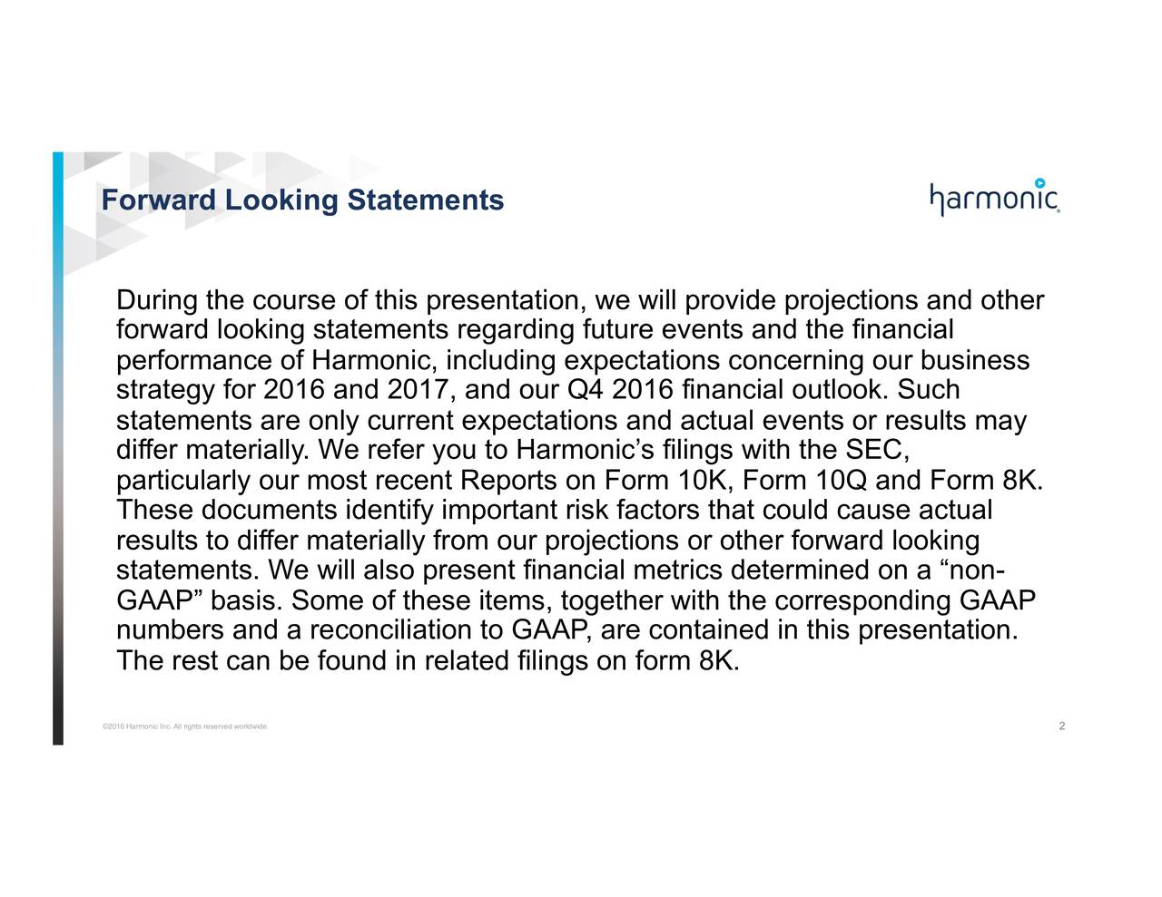 During the course of this presentation, we will provide projections and other forward looking statements regarding future events and the financial performance of Harmonic, including expectations concerning our business strategy for 2016 and 2017, and our Q4 2016 financial outlook. Such statements are only current expectations and actual events or results may differ materially. We refer you to Harmonics filings with the SEC, particularly our most recent Reports on Form 10K, Form 10Q and Form 8K. These documents identify important risk factors that could cause actual results to differ materially from our projections or other forward looking statements. We will also present financial metrics determined on a non- GAAP basis. Some of these items, together with the corresponding GAAP numbers and a reconciliation to GAAP, are contained in this presentation. The rest can be found in related filings on form 8K. 2016 Harmonic Inc. All rights reserved worldwide. 2