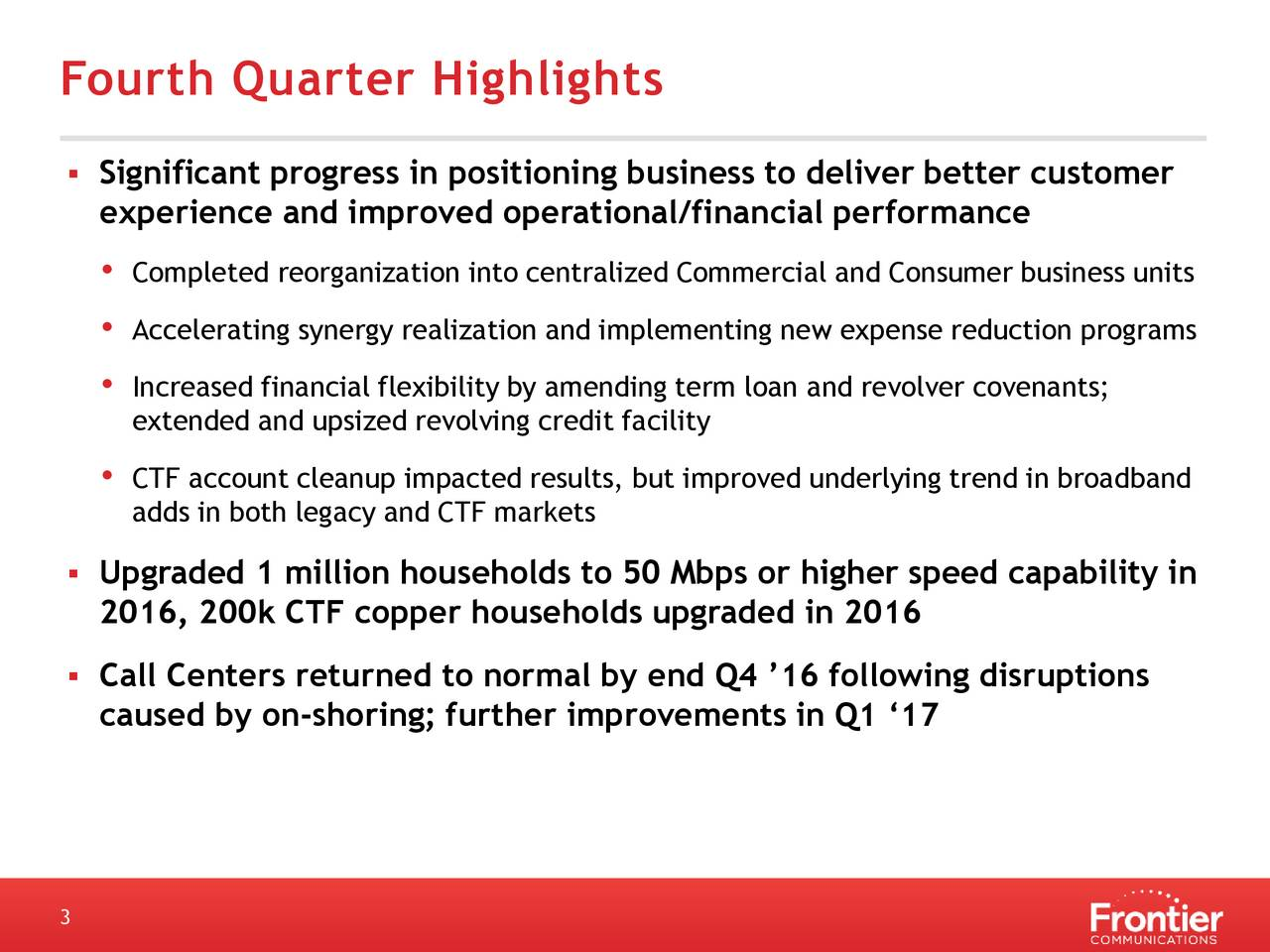 Significant progress in positioning business to deliver better customer experience and improved operational/financial performance Completed reorganization into centralized Commercial and Consumer business units Accelerating synergy realization and implementing new expense reduction programs Increased financial flexibility by amending term loan and revolver covenants; extended and upsized revolving credit facility CTF account cleanup impacted results, but improved underlying trend in broadband adds in both legacy and CTF markets Upgraded 1 million households to 50 Mbps or higher speed capability in 2016, 200k CTF copper households upgraded in 2016 Call Centers returned to normal by end Q4 16 following disruptions caused by on-shoring; further improvements in Q1 17 3