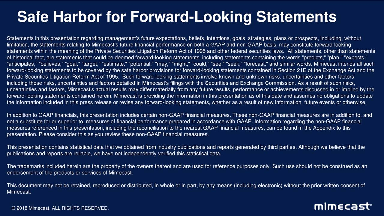 """Statements in this presentation regarding management's future expectations, beliefs, intentions, goals, strategies, plans or prospects, including, without limitation, the statements relating to Mimecast's future financial performance on both a GAAP and non-GAAP basis, may constitute forward-looking statements within the meaning of the Private Securities Litigation Reform Act of 1995 and other federal securities laws. All statements, other than statements of historical fact, are statements that could be deemed forward-looking statements, including statements containing the words """"predicts,"""" """"plan,"""" """"expects,"""" """"anticipates,"""" """"believes,"""" """"goal,"""" """"target,"""" """"estimate,"""" """"potential,"""" """"may,"""" """"might,"""" """"could,"""" """"see,"""" """"seek,"""" """"forecast,"""" and similar words. Mimecast intends all such forward-looking statements to be covered by the safe harbor provisions for forward-looking statements contained in Section 21E of the Exchange Act and the Private Securities Litigation Reform Act of 1995. Such forward-looking statements involve known and unknown risks, uncertainties and other factors including those risks, uncertainties and factors detailed in Mimecast's filings with the Securities and Exchange Commission. As a result of such risks, uncertainties and factors, Mimecast's actual results may differ materially from any future results, performance or achievements discussed in or implied by the forward-looking statements contained herein. Mimecast is providing the information in this presentation as of this date and assumes no obligations to update the information included in this press release or revise any forward-looking statements, whether as a result of new information, future events or otherwise. In addition to GAAP financials, this presentation includes certain non-GAAP financial measures. These non-GAAP financial measures are in addition to, and not a substitute for or superior to, measures of financial performance prepared in accordance with GAAP. Information regarding the non-G"""