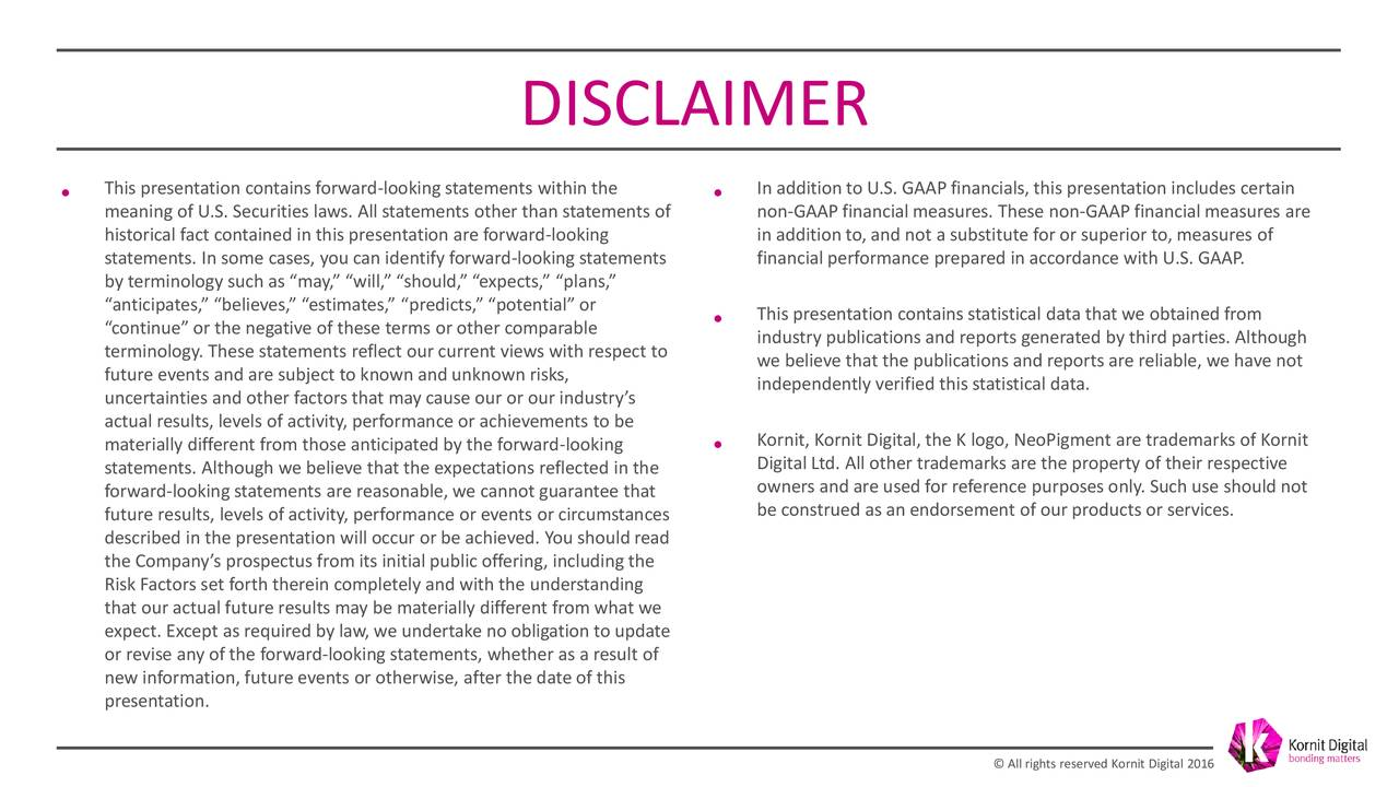"""• This presentation contains forward-looking statements within the • In addition to U.S. GAAP financials, this presentation includes certain meaning of U.S. Securities laws. All statements other than statements of non-GAAP financial measures. These non-GAAP financial measures are historical fact contained in this presentation are forward-looking in addition to, and not a substitute for or superior to, measures of statements. In some cases, you can identify forward-looking statements financial performance prepared in accordance with U.S. GAAP. by terminology such as """"may,"""" """"will,"""" """"should,"""" """"expects,"""" """"plans,"""" """"anticipates,"""" """"believes,"""" """"estimates,"""" """"predicts,"""" """"potential"""" or • This presentation contains statistical data that we obtained from """"continue"""" or the negative of these terms or other comparable industry publications and reports generated by third parties. Although terminology. These statements reflect our current views with respect to we believe that the publications and reports are reliable, we have not future events and are subject to known and unknown risks, independently verified this statistical data. uncertainties and other factors that may cause our or our industry's actual results, levels of activity, performance or achievements to be materially different from those anticipated by the forward-looking Kornit, Kornit Digital, the K logo, NeoPigment are trademarks of Kornit statements. Although we believe that the expectations reflected in the • Digital Ltd. All other trademarks are the property of their respective owners and are used for reference purposes only. Such use should not forward-looking statements are reasonable, we cannot guarantee that future results, levels of activity, performance or events or circumstances be construed as an endorsement of our products or services. described in the presentation will occur or be achieved. You should read the Company's prospectus from its initial public offering, including the Risk Factors set forth there"""