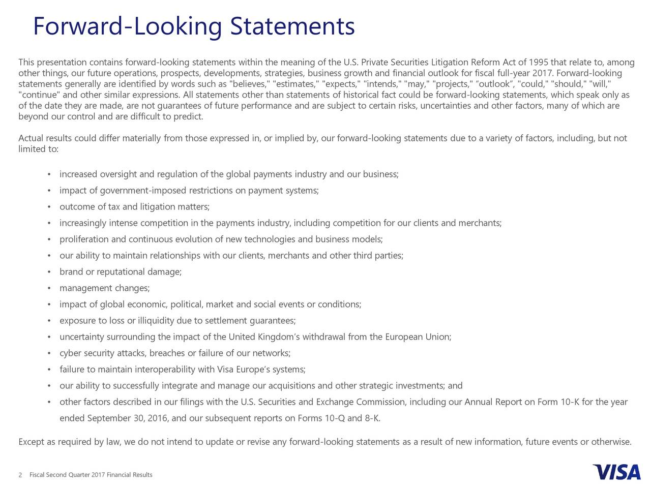 """This presentation contains forward-looking statements within the meaning of the U.S. Private Securities Litigation Reform Act of 1995 that relate to, among other things, our future operations, prospects, developments, strategies, business growth and financial outlook for fiscal full-year 2017. Forward-looking statements generally are identified by words such as """"believes,"""" """"estimates,"""" """"expects,"""" """"intends,"""" """"may,"""" """"projects,"""" outlook, """"could,"""" """"should,"""" """"will,"""" """"continue"""" and other similar expressions. All statements other than statements of historical fact could be forward-looking statements, which speak only as of the date they are made, are not guarantees of future performance and are subject to certain risks, uncertainties and other factors, many of which are beyond our control and are difficult to predict. Actual results could differ materially from those expressed in, or implied by, our forward-looking statements due to a variety of factors, including, but not limited to: increased oversight and regulation of the global payments industry and our business; impact of government-imposed restrictions on payment systems; outcome of tax and litigation matters; increasingly intense competition in the payments industry, including competition for our clients and merchants; proliferation and continuous evolution of new technologies and business models; our ability to maintain relationships with our clients, merchants and other third parties; brand or reputational damage; management changes; impact of global economic, political, market and social events or conditions; exposure to loss or illiquidity due to settlement guarantees; uncertainty surrounding the impact of the United Kingdoms withdrawal from the European Union; cyber security attacks, breaches or failure of our networks; failure to maintain interoperability with Visa Europes systems; our ability to successfully integrate and manage our acquisitions and other strategic investments; and other factors described in"""