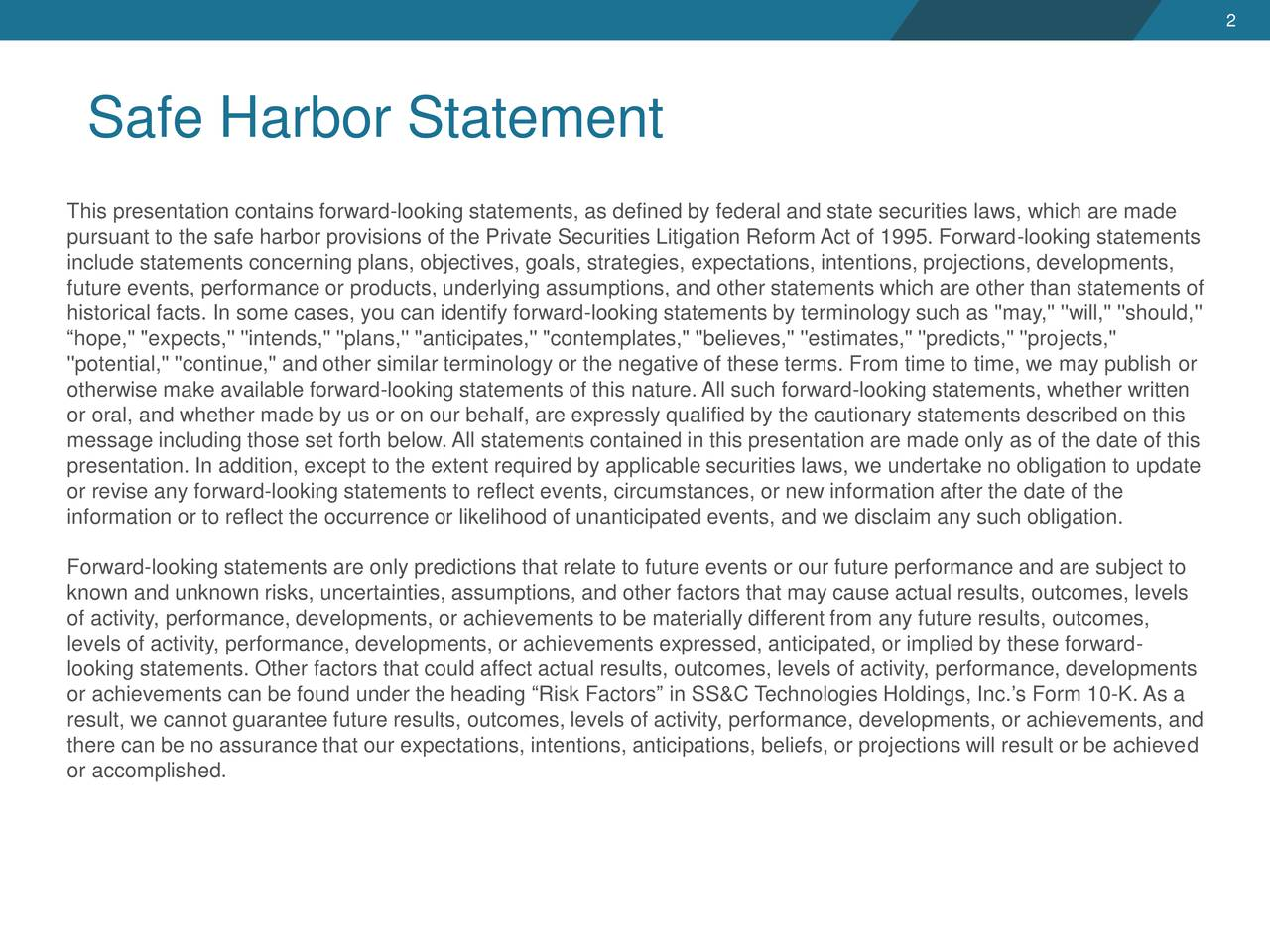 """Safe Harbor Statement This presentation contains forward-looking statements, as defined by federal and state securities laws, which are made pursuant to the safe harbor provisions of the Private Securities Litigation Reform Act of 1995. Forward-looking statements include statements concerning plans, objectives, goals, strategies, expectations, intentions, projections, developments, future events, performance or products, underlying assumptions, and other statements which are other than statements of historical facts. In some cases, you can identify forward-looking statements by terminology such as ''may,'' ''will,'' ''should,'' hope,'' """"expects,'' ''intends,'' ''plans,'' ''anticipates,'' """"contemplates,"""" ''believes,'' ''estimates,'' ''predicts,'' ''projects,'' ''potential,'' ''continue,'' and other similar terminology or the negative of these terms. From time to time, we may publish or otherwise make available forward-looking statements of this nature. All such forward-looking statements, whether written or oral, and whether made by us or on our behalf, are expressly qualified by the cautionary statements described on this message including those set forth below. All statements contained in this presentation are made only as of the date of this presentation. In addition, except to the extent required by applicable securities laws, we undertake no obligation to update or revise any forward-looking statements to reflect events, circumstances, or new information after the date of the information or to reflect the occurrence or likelihood of unanticipated events, and we disclaim any such obligation. Forward-looking statements are only predictions that relate to future events or our future performance and are subject to known and unknown risks, uncertainties, assumptions, and other factors that may cause actual results, outcomes, levels of activity, performance, developments, or achievements to be materially different from any future results, outcomes, levels of activity,"""