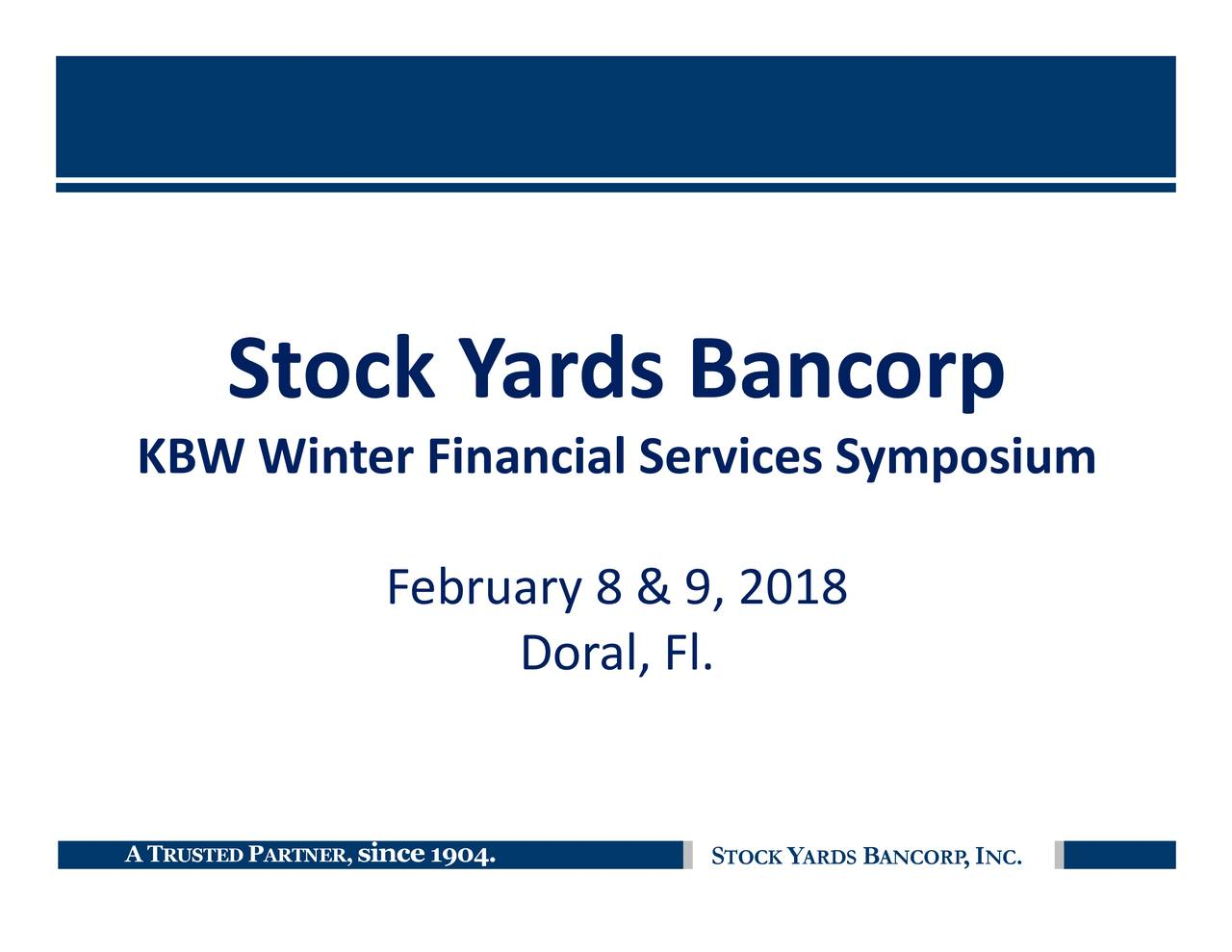 NC ,I ANCORP B ARDS Y TOCK S Doral, Fl. 1904. February 8 & 9, 2018 ,ince Louisville PRTNER Stock Y ards Bancorp RUSTED KBW Winter Financial SATvices Symposium