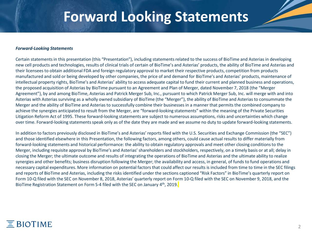 "Forward-Looking Statements Certain statements in this presentation (this ""Presentation""),including statements related to the success of BioTime and Asterias in developing new cell products and technologies, results of clinical trials of certain of BioTime'sand Asterias' products, the ability ofBioTime and Asterias and their licensees to obtain additional FDA and foreign regulatory approval to market their respective products, competim products manufactured and sold or being developed by other companies, the price of and demand for BioTime'sand Asterias' products, miantenance of intellectual property rights,BioTime'sand Asterias' ability to access adequate capital to fund their current and planned business and operations, the proposed acquisition of Asterias by BioTime pursuant to an Agreement and Plan of Merger, dated November7, 2018 (the ""Merger Agreement""), by and among BioTime, Asterias and Patrick Merger Sub, Inc., pursuant to which Patrick Merger Sub, Inc. will mergewith and into Asterias with Asterias surviving as a wholly owned subsidiary of BioTime (the ""Merger""), the ability of BioTime and Asteriasto consummate the Merger and the ability of BioTime and Asterias to successfullycombine their businesses in a manner that permits the combinedcompany to achieve the synergies anticipatedto result from the Merger,are ""forward-looking statements"" within the meaning of the Private Securities Litigation Reform Act of1995. These forward-looking statements are subject to numerous assumptions, risks and uncertainties which change over time. Forward-lookingstatements speak only as of the date they are made and we assume no duty to update forward-looking statements. In addition to factors previously disclosed in BioTime's and Asterias' reports filed with the U.S. Securities and Eo mission (the ""SEC"") and those identified elsewhere in this Presentation, the following factors, among others, could cause actual resultr materially from forward-looking statements and historical performance: the ability to obtain regulatory approvals and meet other closing conditions to the Merger, including requisite approval by BioTime's and Asterias' shareholders and stockholders, respectively,on a timely basis or at all; delay in closing the Merger; the ultimate outcome and results of integrating the operations of BioTimeand Asterias and the ultimate abiilty to realize synergies and other benefits; business disruption followingthe Merger; the availability and access, in general, of funds tofund operations and necessary capital expenditures. More information on potential factors that could affect our results is included from time totime in the SEC filings and reports of BioTime and Asterias, including the risks identified under the sectionscaptioned ""Risk Factors"" in BioTime'squarterly report on Form 10-Q filed with the SEC on November8, 2018, Asterias' quarterly report on Form10-Q filed with the SEC on November9, 2018, and the th BioTime Registration Statement on Form S-4 filed with the SEC on January4, 2019. 2"
