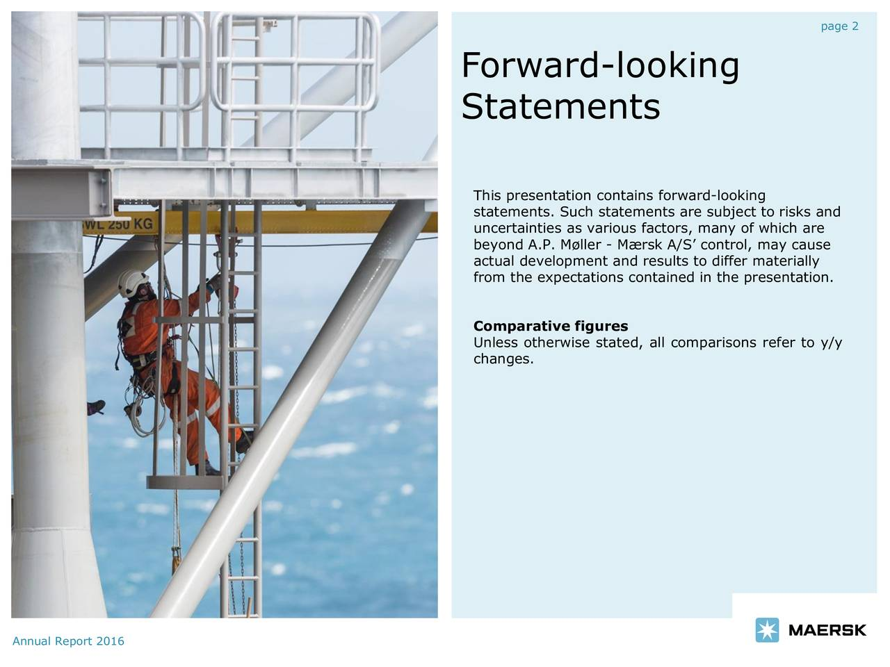 Forward-looking Statements This presentation contains forward-looking statements. Such statements are subject to risks and uncertainties as various factors, many of which are beyond A.P. Mller - Mrsk A/S control, may cause actual development and results to differ materially from the expectations contained in the presentation. Comparative figures Unless otherwise stated, all comparisons refer to y/y changes. Annual Report 2016