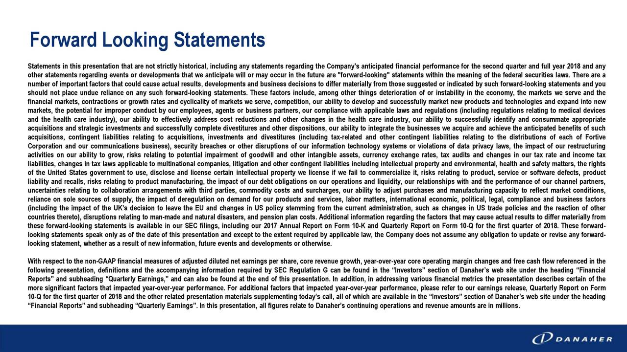 """Statements in this presentation that are not strictly historical, including any statements regarding the Company's anticipated financial performance for the second quarter and full year 2018 and any other statements regarding events or developments that we anticipate will or may occur in the future are """"forward-looking"""" statements within the meaning of the federal securities laws. There are a number of important factors that could cause actual results, developments and business decisions to differ materially from those suggested or indicated by such forward-looking statements and you should not place undue reliance on any such forward-looking statements. These factors include, among other things deterioration of or instability in the economy, the markets we serve and the financial markets, contractions or growth rates and cyclicality of markets we serve, competition, our ability to develop and successfully market new products and technologies and expand into new markets, the potential for improper conduct by our employees, agents or business partners, our compliance with applicable laws and regulations (including regulations relating to medical devices and the health care industry), our ability to effectively address cost reductions and other changes in the health care industry, our ability to successfully identify and consummate appropriate acquisitions and strategic investments and successfully complete divestitures and other dispositions, our ability to integrate the businesses we acquire and achieve the anticipated benefits of such acquisitions, contingent liabilities relating to acquisitions, investments and divestitures (including tax-related and other contingent liabilities relating to the distributions of each of Fortive Corporation and our communications business), security breaches or other disruptions of our information technology systems or violations of data privacy laws, the impact of our restructuring activities on our ability to grow, risks relating """