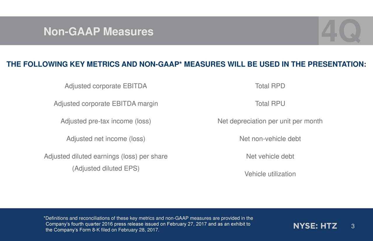 THE FOLLOWING KEY METRICS AND NON-GAAP* MEASURES WILL BE USED IN THE PRESENTATION: Adjusted corporate EBITDA Total RPD Adjusted corporate EBITDA margin Total RPU Adjusted pre-tax income (loss) Net depreciation per unit per month Adjusted net income (loss) Net non-vehicle debt Adjusted diluted earnings (loss) per share Net vehicle debt (Adjusted diluted EPS) Vehicle utilization *Definitions and reconciliations of these key metrics and non-GAAP measures are provided in the Companys fourth quarter 2016 press release issued on February 27, 2017 and a3 an exhibit to the Companys Form 8-K filed on February 28, 2017.