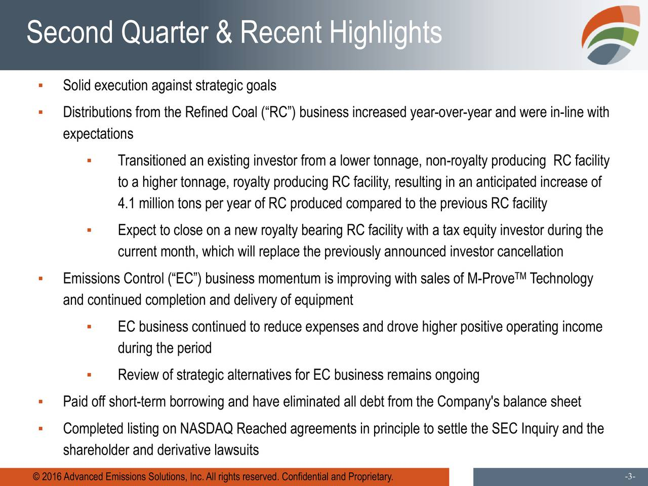 Solid execution against strategic goals Distributions from the Refined Coal (RC) business increased year-over-year and were in-line with expectations Transitioned an existing investor from a lower tonnage, non-royalty producing RC facility to a higher tonnage, royalty producing RC facility, resulting in an anticipated increase of 4.1 million tons per year of RC produced compared to the previous RC facility Expect to close on a new royalty bearing RC facility with a tax equity investor during the current month, which will replace the previously announced investor cancellation Emissions Control (EC) business momentum is improving with sales of M-Prove Technology and continued completion and delivery of equipment EC business continued to reduce expenses and drove higher positive operating income during the period Review of strategic alternatives for EC business remains ongoing Paid off short-term borrowing and have eliminated all debt from the Company's balance sheet Completed listing on NASDAQ Reached agreements in principle to settle the SEC Inquiry and the shareholder and derivative lawsuits