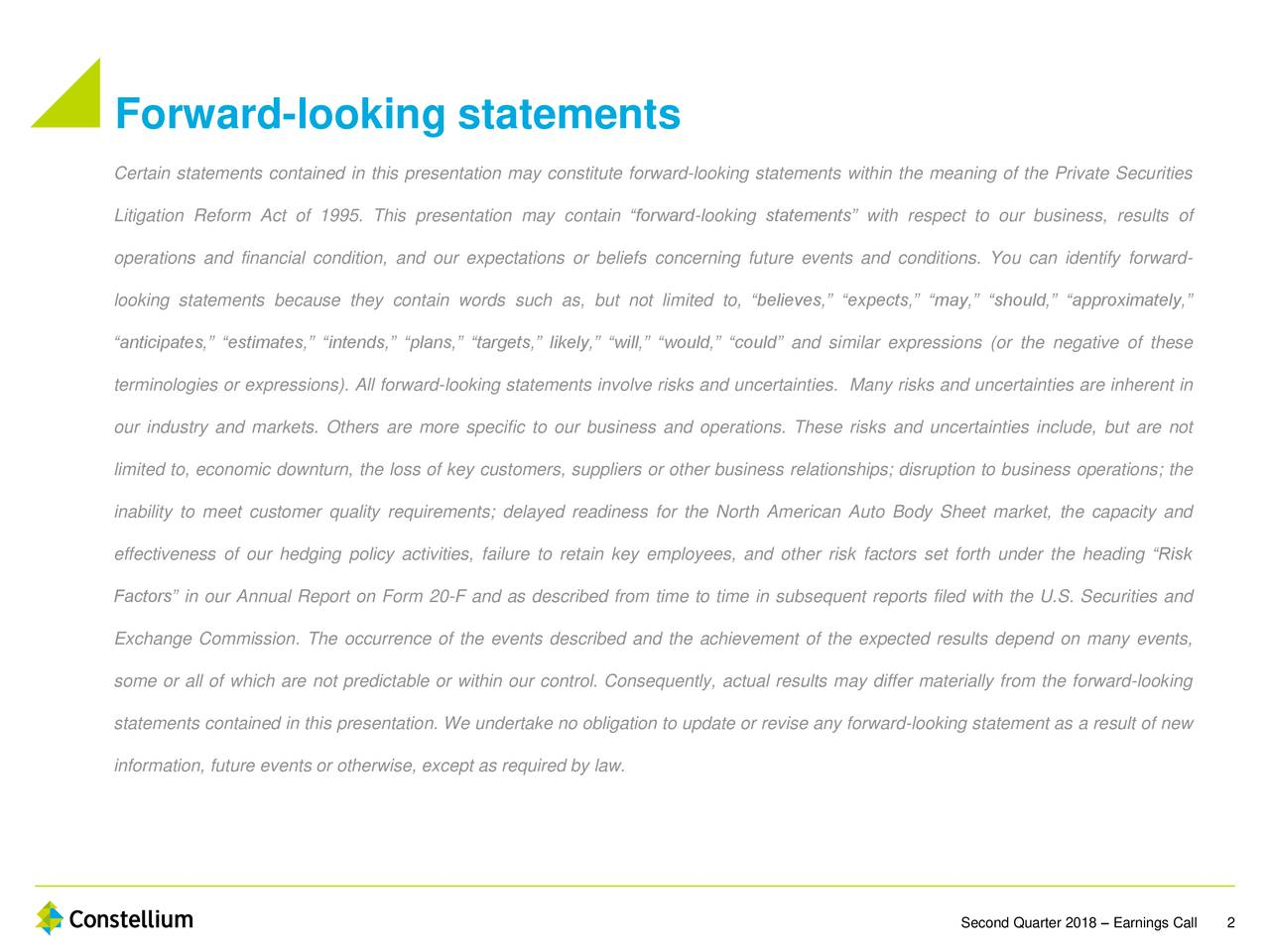 """Certain statements contained in this presentation may constitute forward-looking statements within the meaning of the Private Securities Litigation Reform Act of 1995. This presentation may contain """"forward-looking statements"""" with respect to our business, results of operations and financial condition, and our expectations or beliefs concerning future events and conditions. You can identify forward- looking statements because they contain words such as, but not limited to, """"believes,"""" """"expects,"""" """"may,"""" """"should,"""" """"approximately,"""" """"anticipates,"""" """"estimates,"""" """"intends,"""" """"plans,"""" """"targets,"""" likely,"""" """"will,"""" """"would,"""" """"could"""" and similar expressions (or the negative of these terminologies or expressions). All forward-looking statements involve risks and uncertainties. Many risks and uncertainties are inherent in our industry and markets. Others are more specific to our business and operations. These risks and uncertainties include, but are not limited to, economic downturn, the loss of key customers, suppliers or other business relationships; disruption to business operations; the inability to meet customer quality requirements; delayed readiness for the North American Auto Body Sheet market, the capacity and effectiveness of our hedging policy activities, failure to retain key employees, and other risk factors set forth under the heading """"Risk Factors"""" in our Annual Report on Form 20-F and as described from time to time in subsequent reports filed with the U.S. Securities and Exchange Commission. The occurrence of the events described and the achievement of the expected results depend on many events, some or all of which are not predictable or within our control. Consequently, actual results may differ materially from the forward-looking statements contained in this presentation. We undertake no obligation to update or revise any forward-looking statement as a result of new information, future events or otherwise, except as required by law. Second Quarter 2018 – Earnings"""