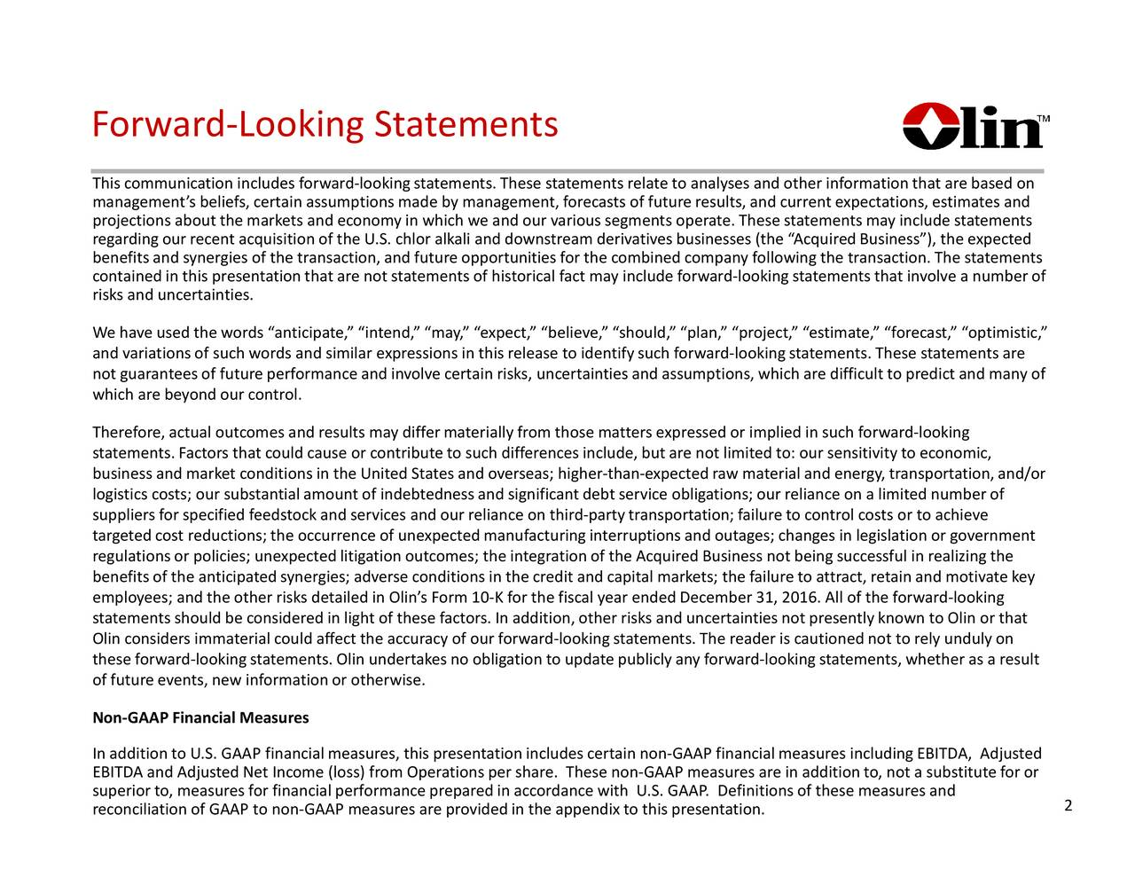 This communication includes forward-lookingstatements. These statements relate to analyses and other information that are based on managements beliefs, certain assumptions made by management, forecasts of future results, and current expectations, estimates and projections about the markets and economy in which we and our various segments operate. These statements may include statements regardingour recent acquisition of the U.S. chlor alkali and downstream derivatives businesses (the AcquiredBusiness), the expected benefitsand synergies of the transaction,and future opportunities for the combined company following the transaction.The statements contained in this presentationthat are not statements of historical fact may include forward-lookingstatements that involve a number of risks and uncertainties. We have used the words anticipate, intend, may, expect, believe, should, plan, project, estimate, forecast, optimistic, and variationsof such words and similar expressions in this release to identifysuch forward-lookingstatements. These statements are not guaranteesof future performance and involve certain risks, uncertainties and assumptions, which are difficult to predict and many of which are beyond our control. Therefore,actual outcomes and results may differmaterially from those matters expressed or implied in such forward-looking statements. Factors that could cause or contribute to such differences include, but are not limited to: our sensitivity to economic, business and market conditions in the United States and overseas; higher-than-expectedraw material and energy, transportation,and/or logistics costs; our substantial amount of indebtedness and significant debt service obligations; our reliance on a limited number of suppliers for specified feedstock and services and our reliance on third-partytransportation; failure to control costs or to achieve targeted cost reductions; the occurrence of unexpectedmanufacturinginterruptions and outages; changes in legisl