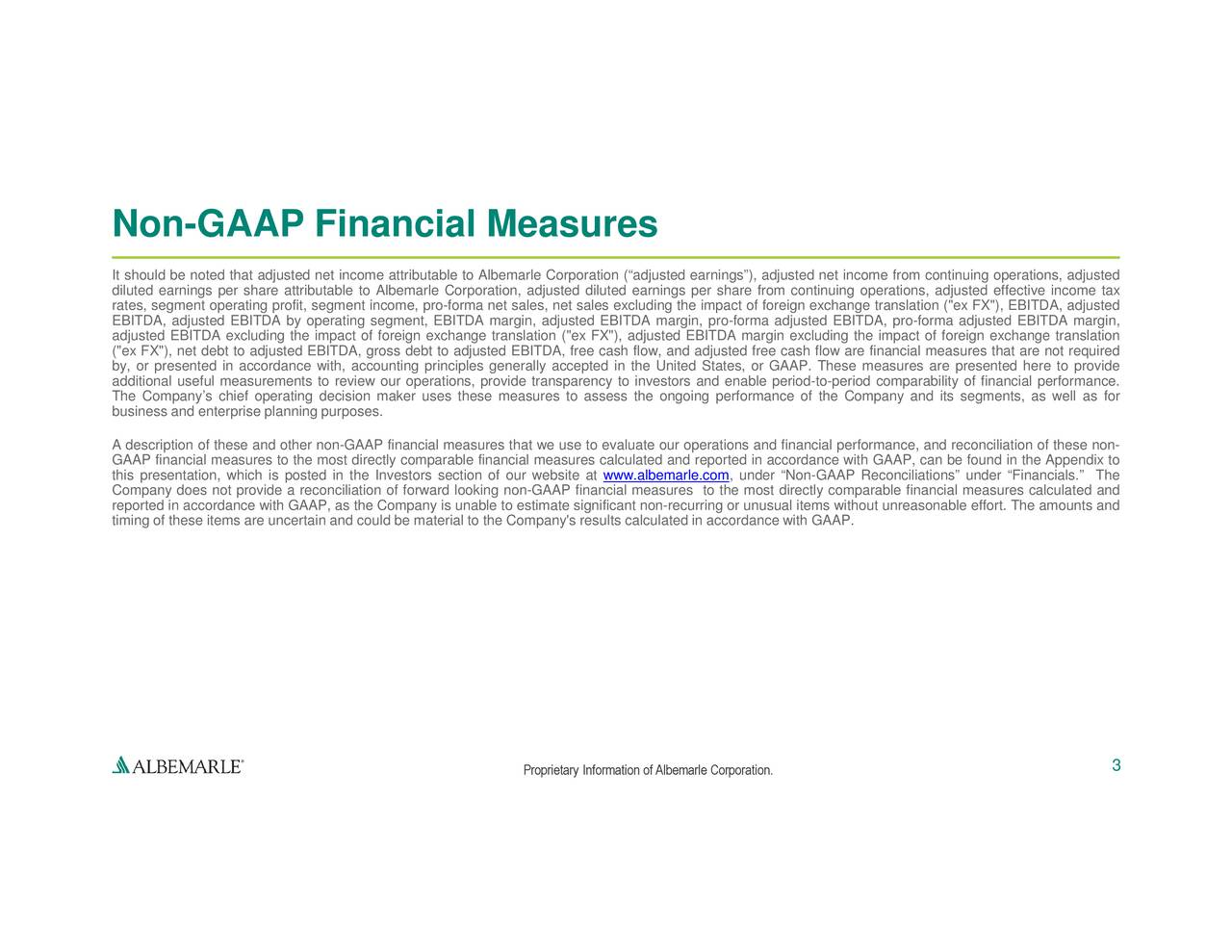 "s segments, as well as for forma adjusted EBITDA margin, ures are presented here to provide mpact of foreign exchange translationasures calculated and maGAAP, can be found in the Appendix to ge translation (""ex FX""), EBITDA, adjustede effort. The amounts and income from continuing operations, adjustedax performance. , under Non-GAAP Reconciliations under Financials. Th www.albemarle.com n, adjusted EBITDA margin, pro-forma adjusted EBITDA, pro-CompProprietary Information of Albemarle Corporation. estimate significant non-recurring or unusual items witho and EBITDA, fres that we use to evaluate our operations and financial perfor lbration, adjusted diluted earnings per share from continuinlated in accordance with GAAP. a net sales, net sales excluding the impact of foreign exchan No IndirtEBad(""st,adThbusiesGAtAisfrasnetlion,suricsispostostdirhetIvestorsrbctinnmaterial to to"