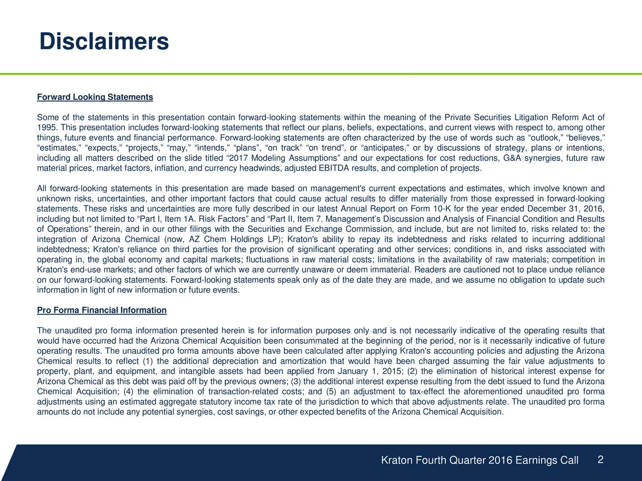 Forward Looking Statements Some of the statements in this presentation contain forward-looking statements within the meaning of the Private Securities Litigation Reform Act of 1995. This presentation includes forward-looking statements that reflect our plans, beliefs, expectations, and current views with respect to, among other things, future events and financial performance. Forward-looking statements are often characterized by the use of words such as outlook, believes, estimates, expects, projects, may, intends, plans, on track on trend, or anticipates, or by discussions of strategy, plans or intentions, including all matters described on the slide titled 2017 Modeling Assumptions and our expectations for cost reductions, G&A synergies, future raw material prices, market factors, inflation, and currency headwinds, adjusted EBITDA results, and completion of projects. All forward-looking statements in this presentation are made based on management's current expectations and estimates, which involve known and unknown risks, uncertainties, and other important factors that could cause actual results to differ materially from those expressed in forward-looking statements. These risks and uncertainties are more fully described in our latest Annual Report on Form 10-K for the year ended December 31, 2016, including but not limited to Part I, Item 1A Factors and Part II, Item 7. Managements Discussion and Analysis of Financial Condition and Results of Operations therein, and in our other filings with the Securities and Exchange Commission, and include, but are not limited to, risks related to: the integration of Arizona Chemical (now, AZ Chem Holdings LP); Kraton's ability to repay its indebtedness and risks related to incurring additional indebtedness; Kraton's reliance on third parties for the provision of significant operating and other services; conditions in, and risks associated with operating in, the global economy and capital markets; fluctuations in raw material 