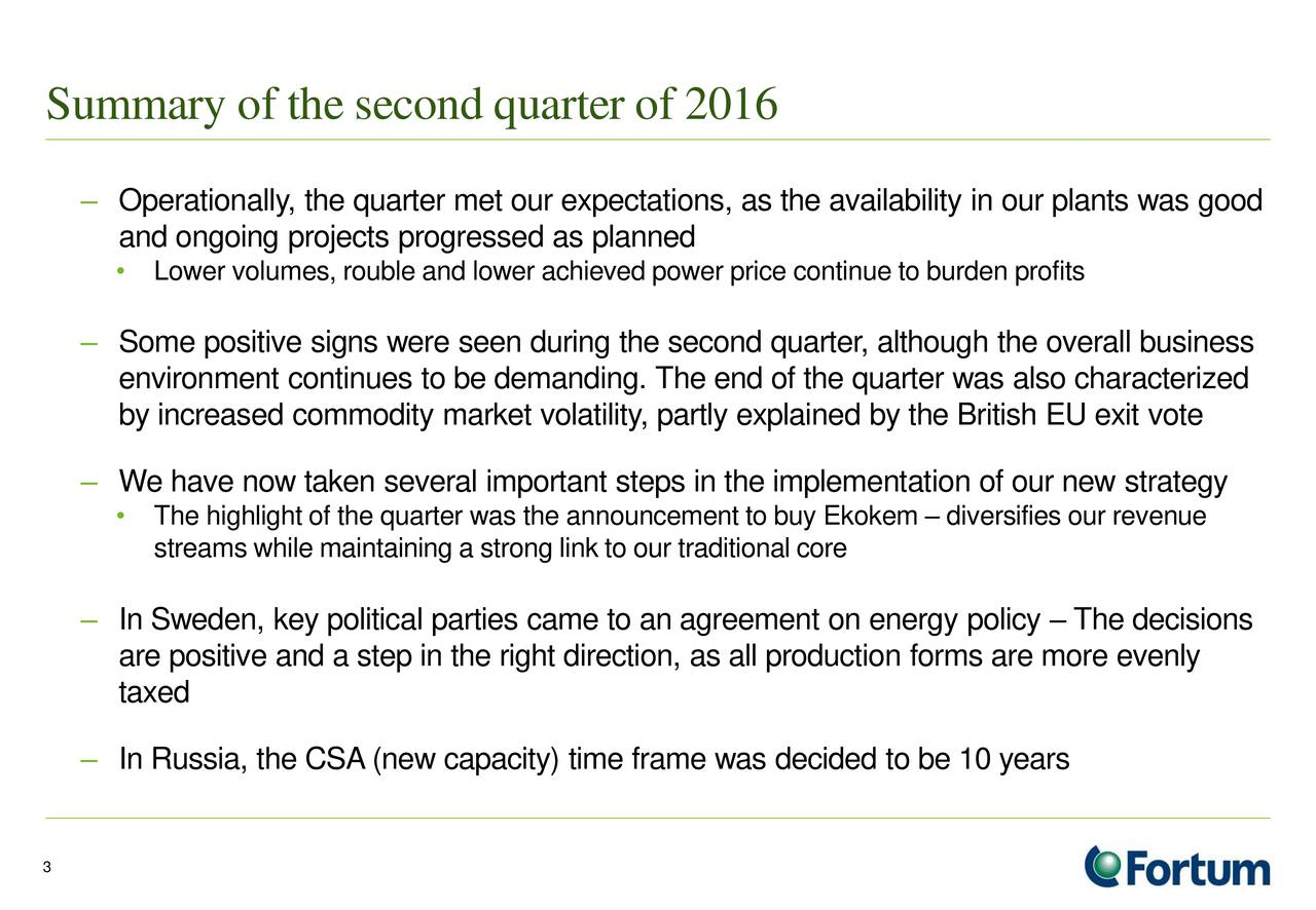 Operationally, the quarter met our expectations, as the availability in our plants was good and ongoing projects progressed as planned Lower volumes, rouble and lower achieved power price continue to burden profits Some positive signs were seen during the second quarter, although the overall business environment continues to be demanding. The end of the quarter was also characterized by increased commodity market volatility, partly explained by the British EU exit vote We have now taken several important steps in the implementation of our new strategy The highlight of the quarter was the announcement to buy Ekokem  diversifies our revenue streams while maintaining a strong link to our traditional core In Sweden, key political parties came to an agreement on energy policy  The decisions are positive and a step in the right direction, as all production forms are more evenly taxed In Russia, the CSA(new capacity) time frame was decided to be 10 years 3