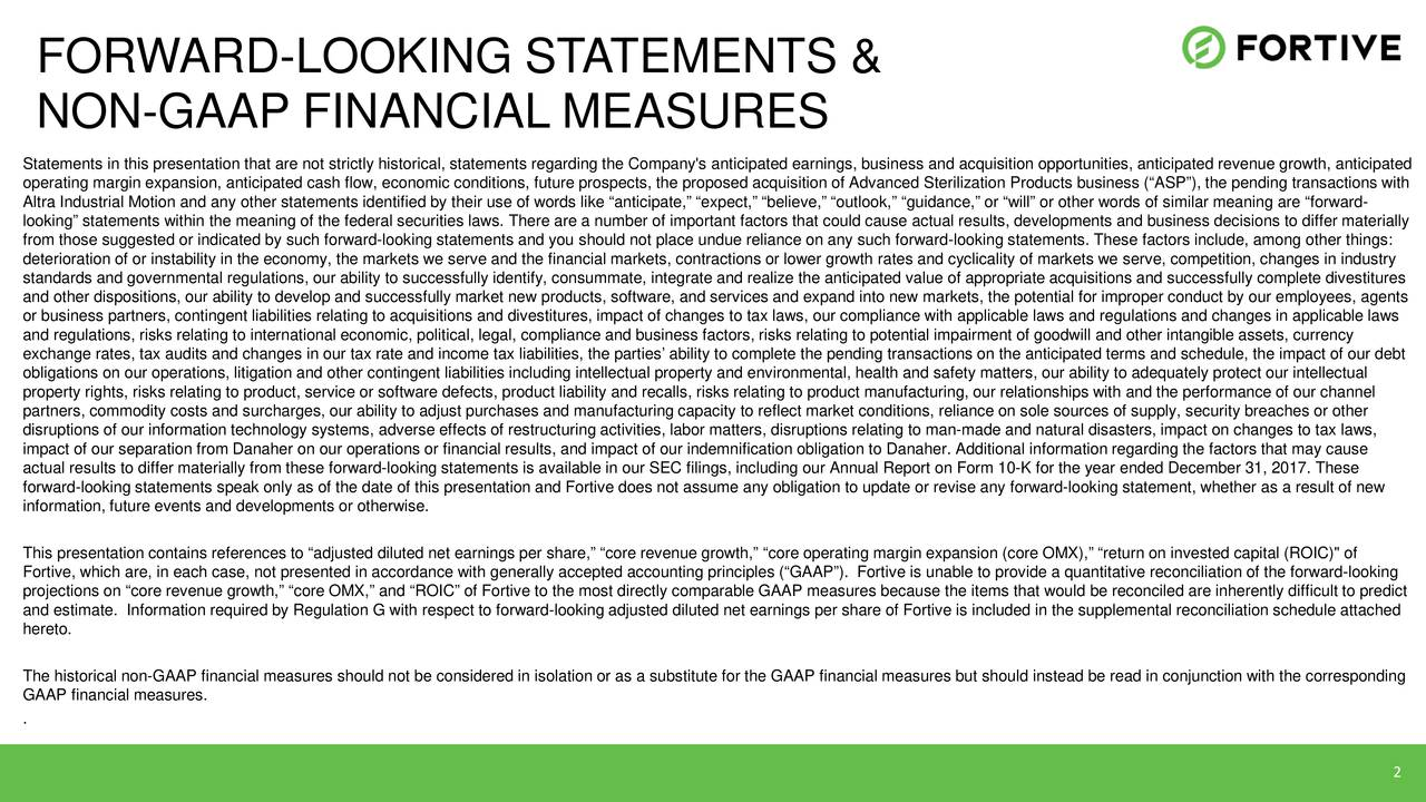 "NON-GAAP FINANCIAL MEASURES Statements in this presentation that are not strictly historical, statements regarding the Company's anticipated earness and acquisition opportunities, anticipated revenue growth, anticipated operating margin expansion, anticipated cash flow, economic conditions, future prospects, the proposed acquisition of Ae Sterilization Products business (""ASP""), the pending transactions with Altra Industrial Motion and any other statements identified by their use of words like ""anticipate,"" ""expect,"" ""beli"",""guidance,"" or ""will"" or other words of similar meaning are ""-orward looking"" statements within the meaning of the federal securities laws. There are a number of important factors that couactual results, developments and business decisions to differ materially from those suggested or indicated by such forward-looking statements and you should not place undue reliance on any such for-looking statements. These factors include, among other things: deterioration of or instability in the economy, the markets we serve and the financial markets, contractions or lower growthrates and cyclicality of markets we serve, competition, changes in industry standards and governmental regulations, our ability to successfully identify, consummate, integrate and realize theetd value of appropriate acquisitions and successfully complete divestitures and other dispositions, our ability to develop and successfully market new products, software, and services and expand inmarkets, the potential for improper conduct by our employees, agents or business partners, contingent liabilities relating to acquisitions and divestitures, impact of changes to tax lailnce with applicable laws and regulations and changes in applicable laws and regulations, risks relating to international economic, political, legal, compliance and business factors, rto potential impairment of goodwill and other intangible assets, currency exchange rates, tax audits and changes in our tax rate and income tax liabilities, the parties' ability to complenig transactions on the anticipated terms and schedule, the impact of our debt obligations on our operations, litigation and other contingent liabilities including intellectual property and e,ealth and safety matters, our ability to adequately protect our intellectual property rights, risks relating to product, service or software defects, product liability and recalls, riskouct manufacturing, our relationships with and the performance of our channel partners, commodity costs and surcharges, our ability to adjust purchases and manufacturing capacity to reflect markettns, reliance on sole sources of supply, security breaches or other disruptions of our information technology systems, adverse effects of restructuring activities, labor matters, diating to man-made and natural disasters, impact on changes to tax laws, impact of our separation from Danaher on our operations or financial results, and impact of our indemnification obliDanaher. Additional information regarding the factors that may cause actual results to differ materially from these forward-looking statements is available in our SEC filings, including our AnnualReport on Form 10-K for the year ended December 31, 2017. These forward-looking statements speak only as of the date of this presentation and Fortive does not assume any obligation to ur revise any forward-looking statement, whether as a result of new information, future events and developments or otherwise. This presentation contains references to ""adjusted diluted net earnings per share,"" ""core revenue growth,"" ""core operagin expansion (core OMX),"" ""return on invested capital (ROIC)"" of Fortive, which are, in each case, not presented in accordance with generally accepted accounting principles (""GAAP"").v is unable to provide a quantitative reconciliation of the -looking projections on ""core revenue growth,"" ""core OMX,"" and ""ROIC"" of Fortive to the most directly comparable GAAP measures becausthe items that would be reconciled are inherently difficult to predict and estimate. Information required by Regulation G with respect to forward-looking adjusted diluted net earnings per share of Fortive is included in the supplemental reconciliation schedule attached hereto. The historical non-GAAP financial measures should not be considered in isolation or as a substitute for the GAAP financial measures but should instead be read in conjunction with the corresponding GAAP financial measures. . 2"